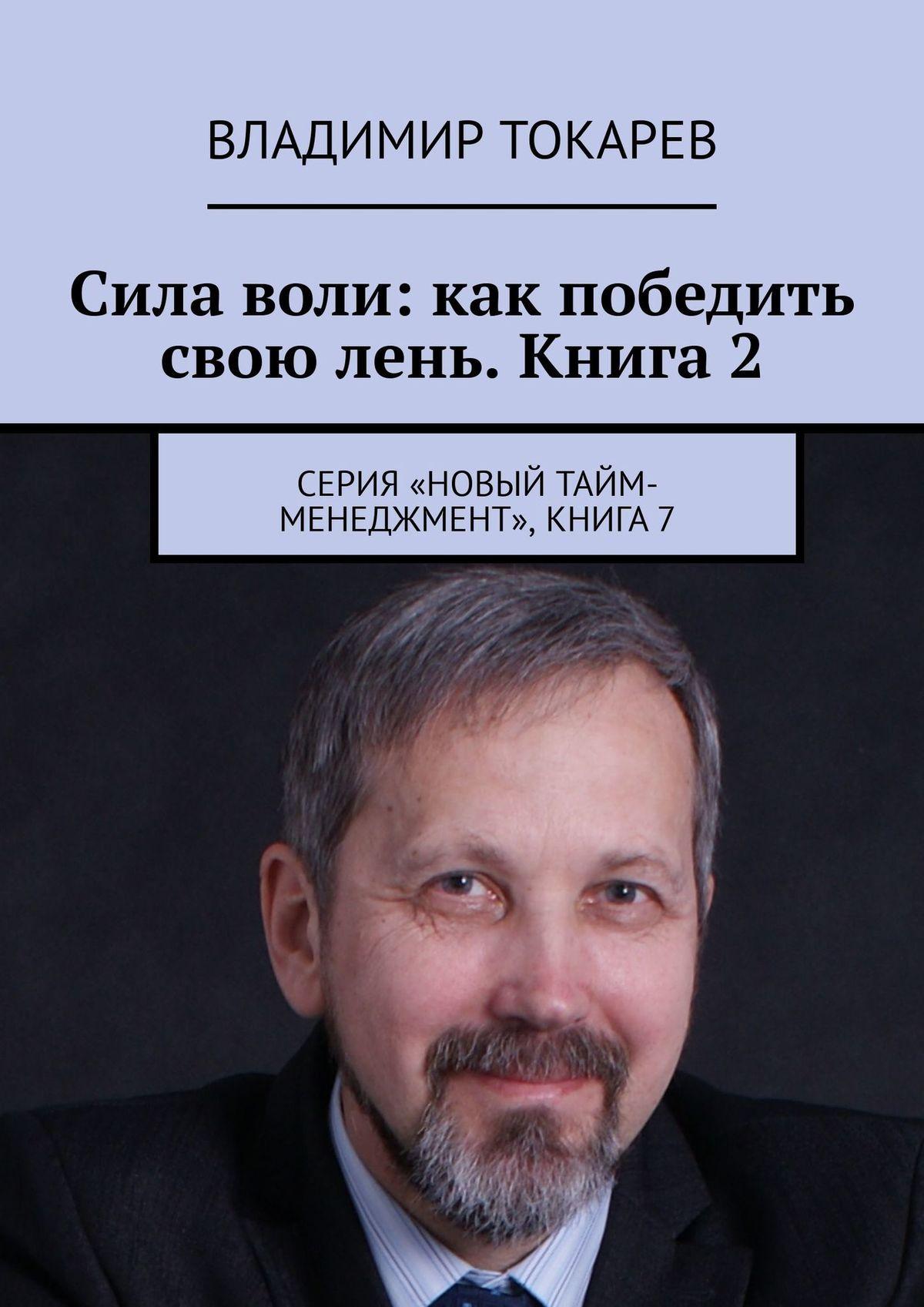 Фото - Владимир Токарев Сила воли: как победить свою лень. Книга 2. А также книга – «Рождение видео-практикума» видео