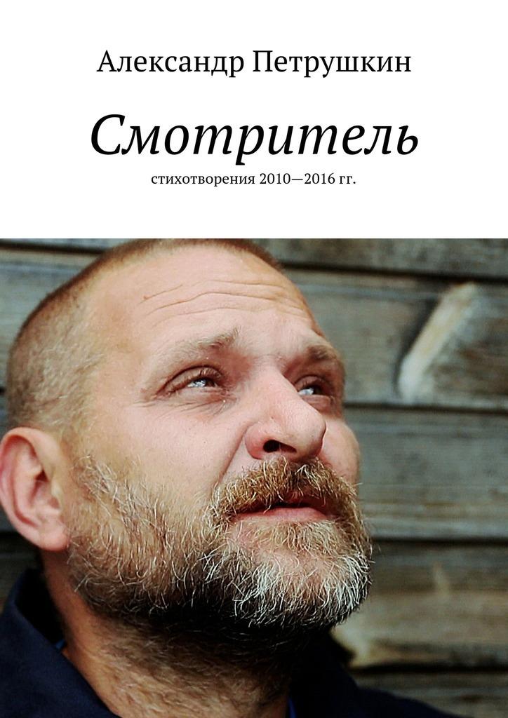 Александр Александрович Петрушкин Смотритель. Стихотворения 2010—2016гг. цена и фото