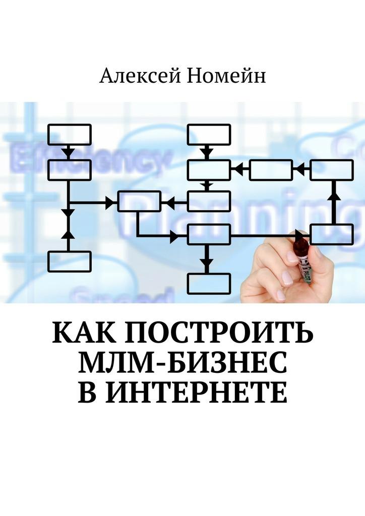 Алексей Номейн Как построить МЛМ-бизнес вИнтернете алексей номейн методы создания клиентской базы в млм бизнесе