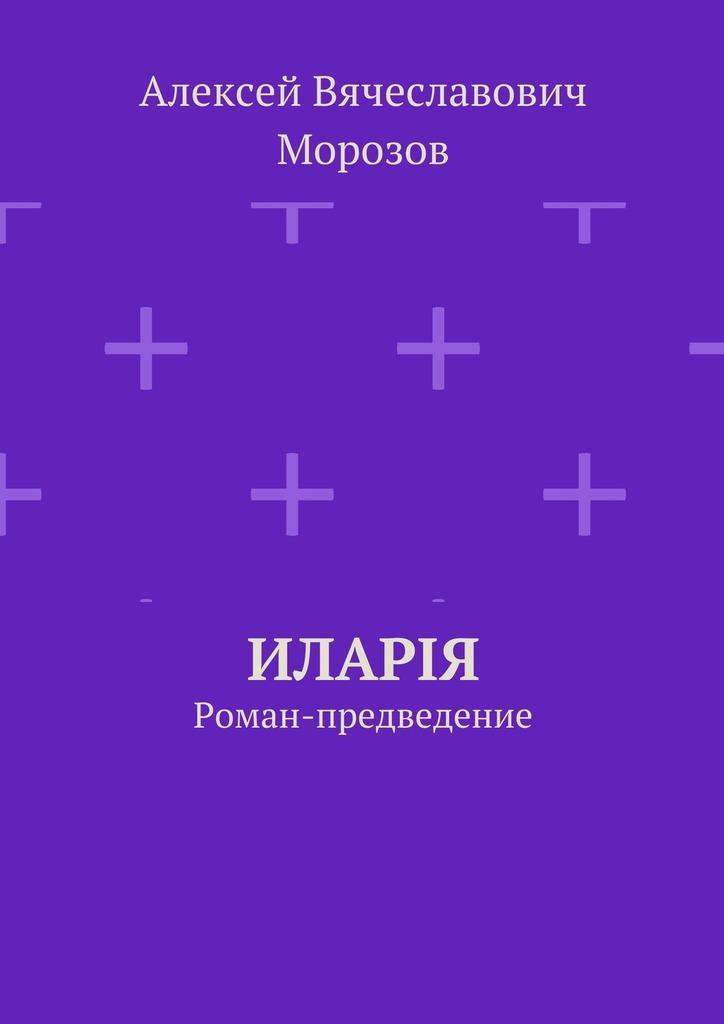 Алексей Вячеславович Морозов Иларiя. Роман-предведение kat maconie ботинки