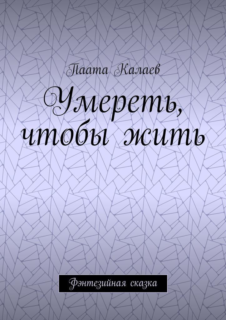 Паата Калаев Умереть, чтобыжить. Фэнтезийная сказка лонгслив printio республика северная осетия алания владикавказ