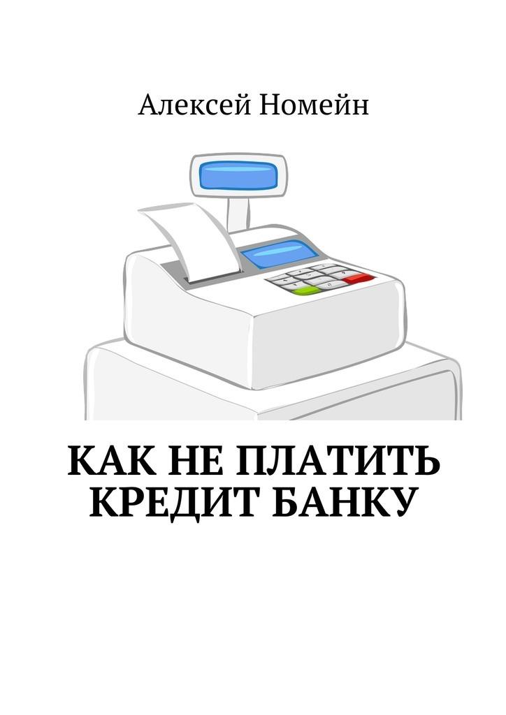 Алексей Номейн Как неплатить кредит банку