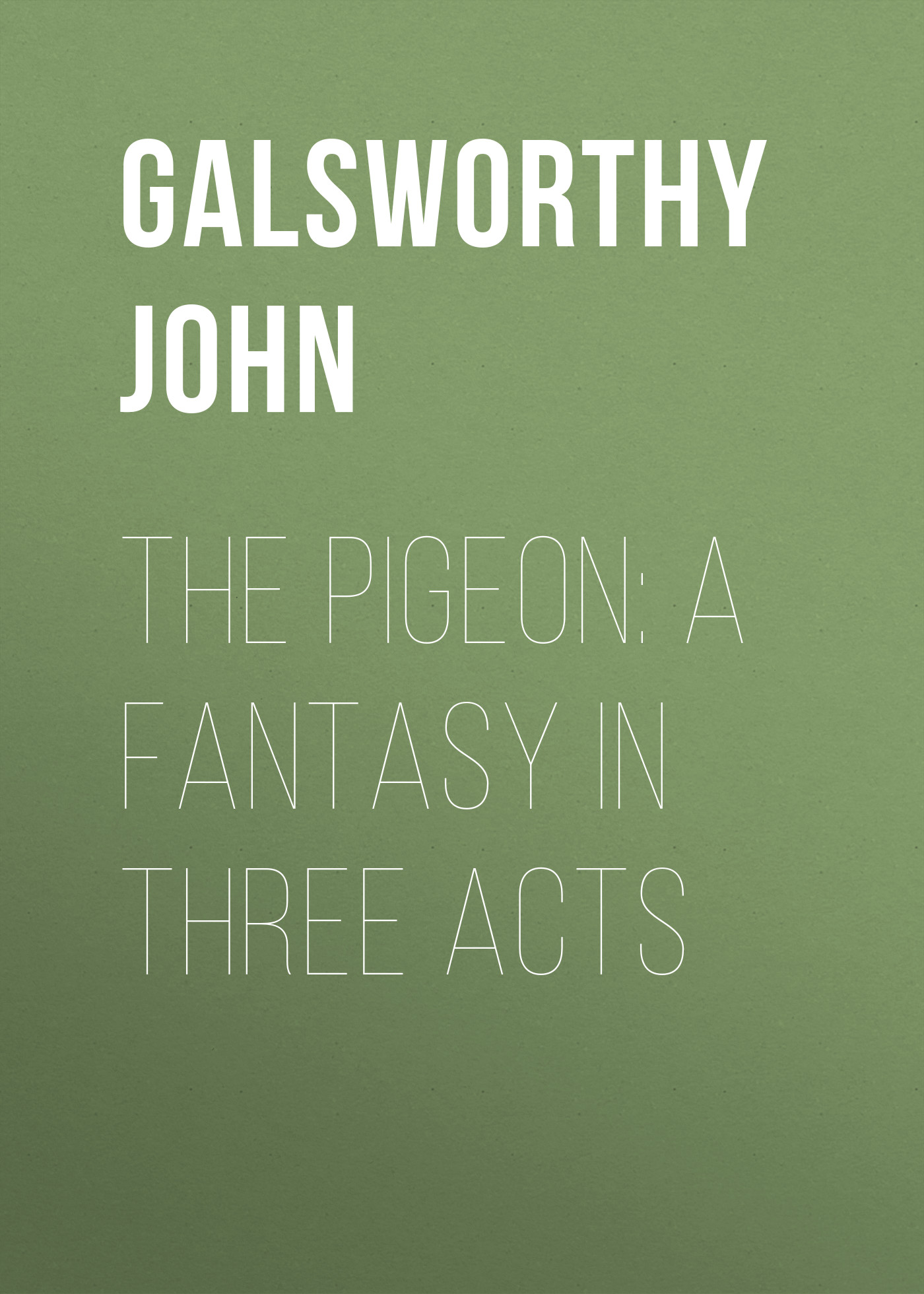Galsworthy John The Pigeon: A Fantasy in Three Acts galsworthy john quotes and images from the works of john galsworthy