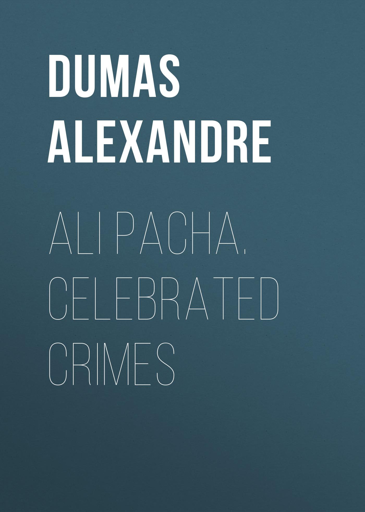 Александр Дюма Ali Pacha. Celebrated Crimes high crimes