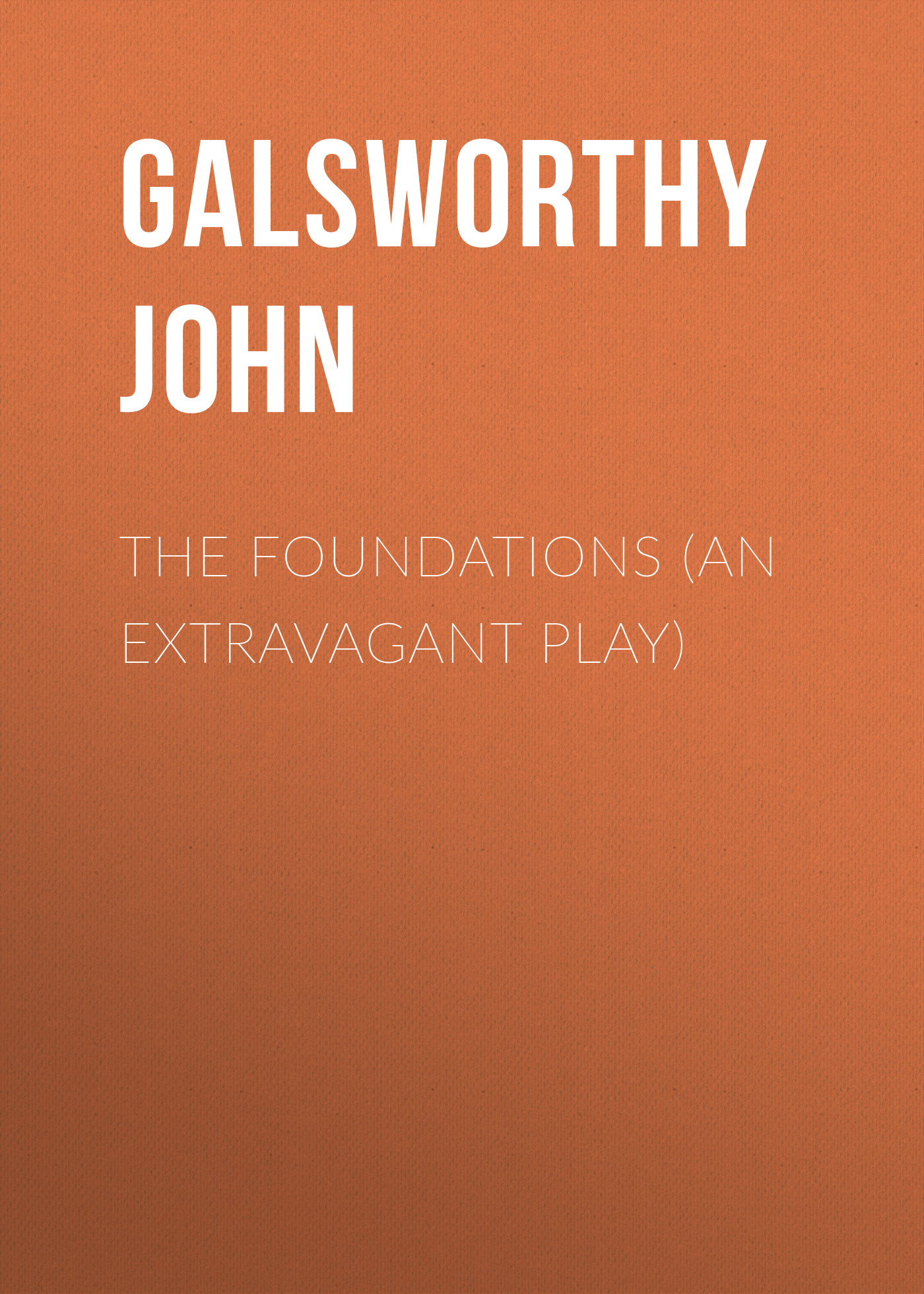 Galsworthy John The Foundations (An Extravagant Play)