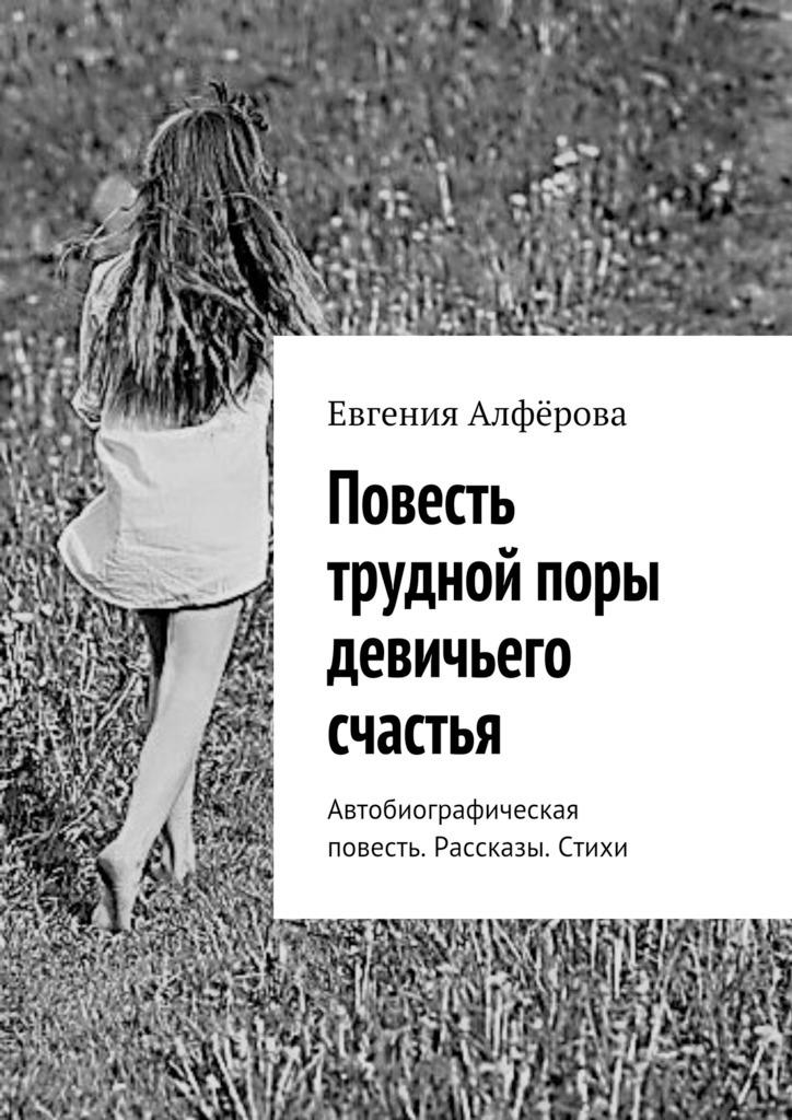 Повесть трудной поры девичьего счастья. Автобиографическая повесть. Рассказы. Стихи