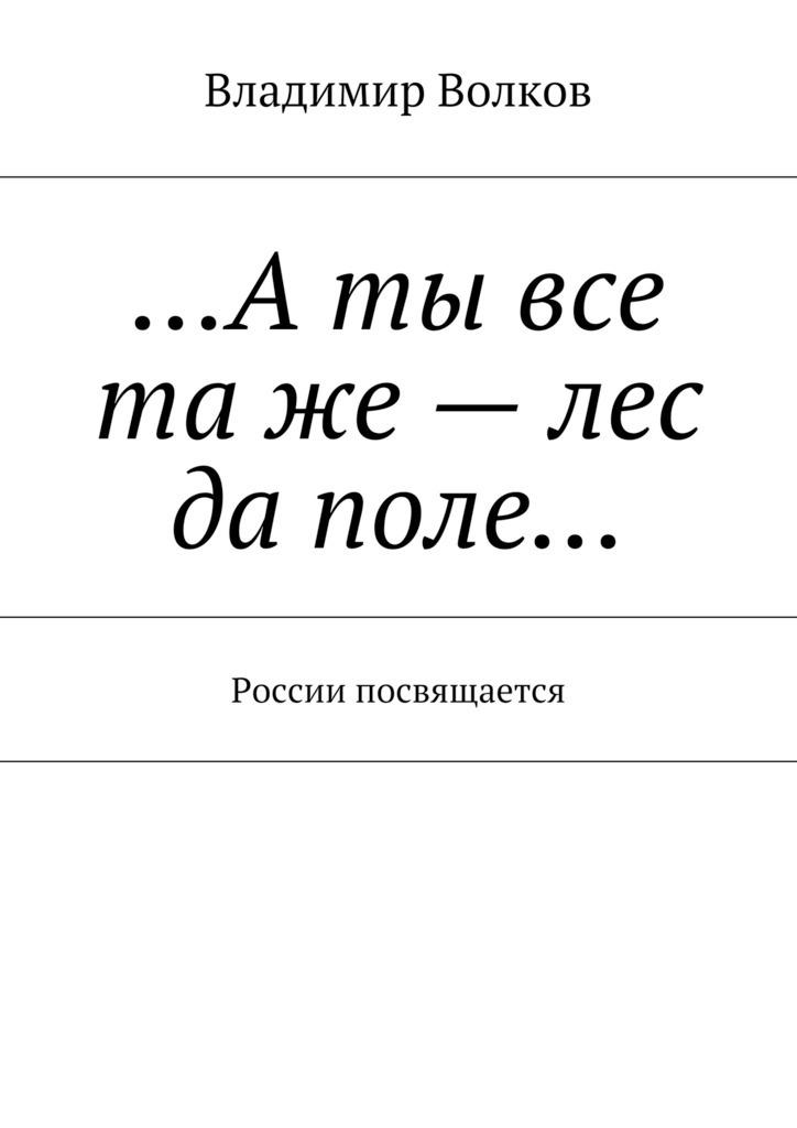 Владимир Волков …Аты все таже– лес да поле… России посвящается цена
