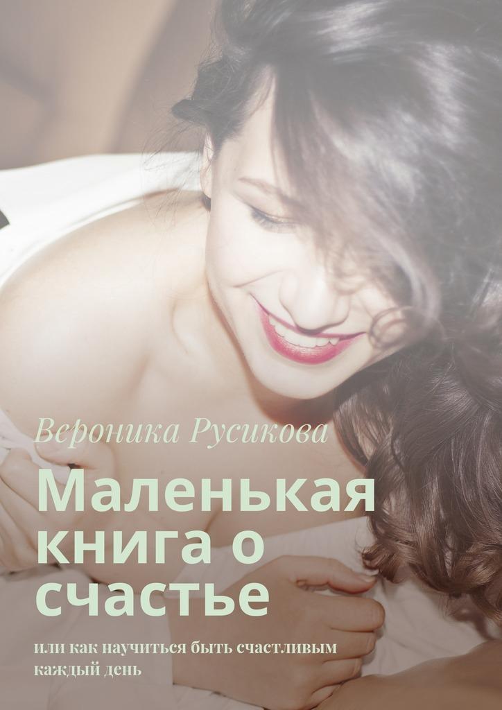 Вероника Русикова Маленькая книга о счастье. Или как научиться быть счастливым каждыйдень отсутствует большая книга о счастье