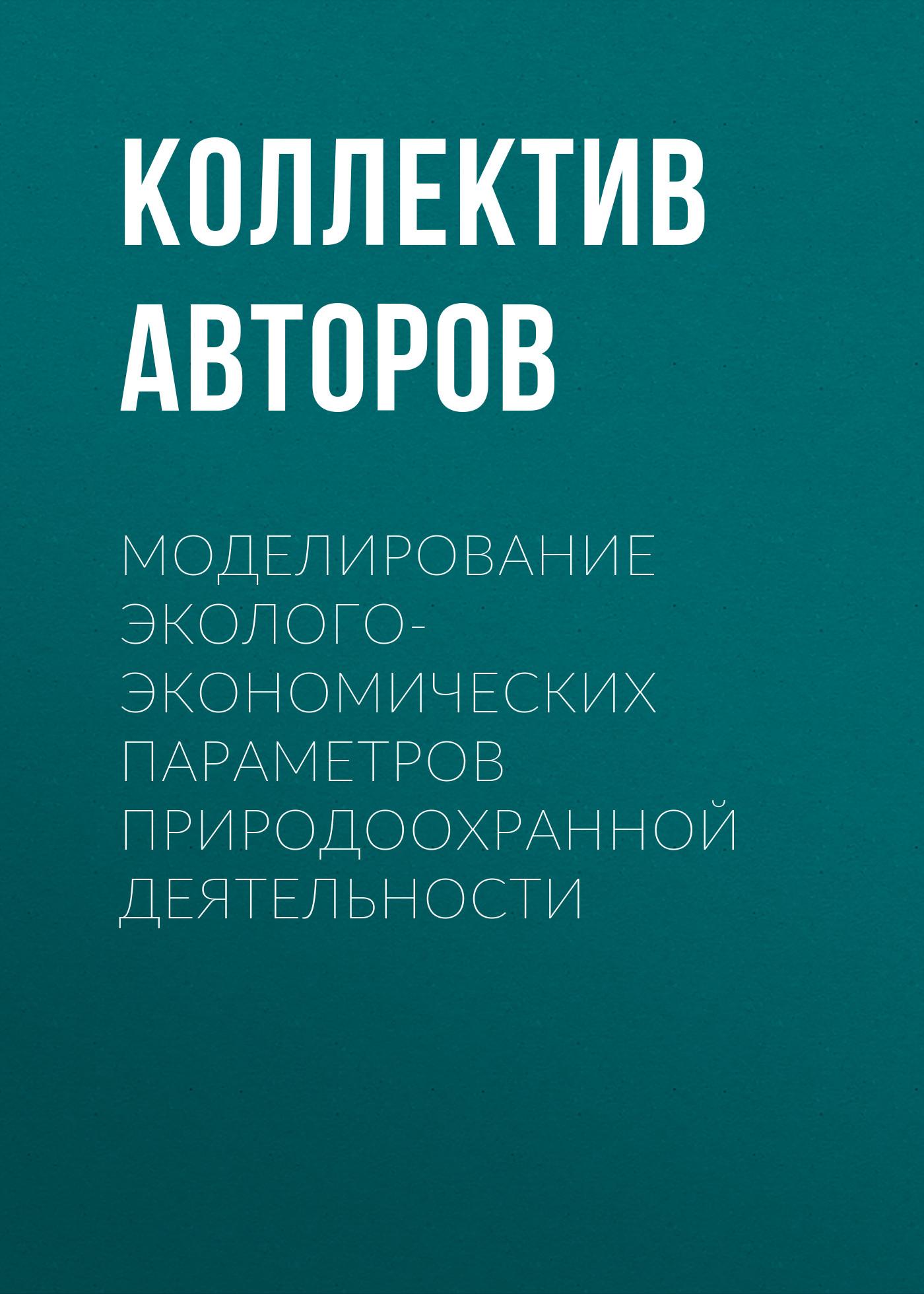 Коллектив авторов Моделирование эколого-экономических параметров природоохранной деятельности