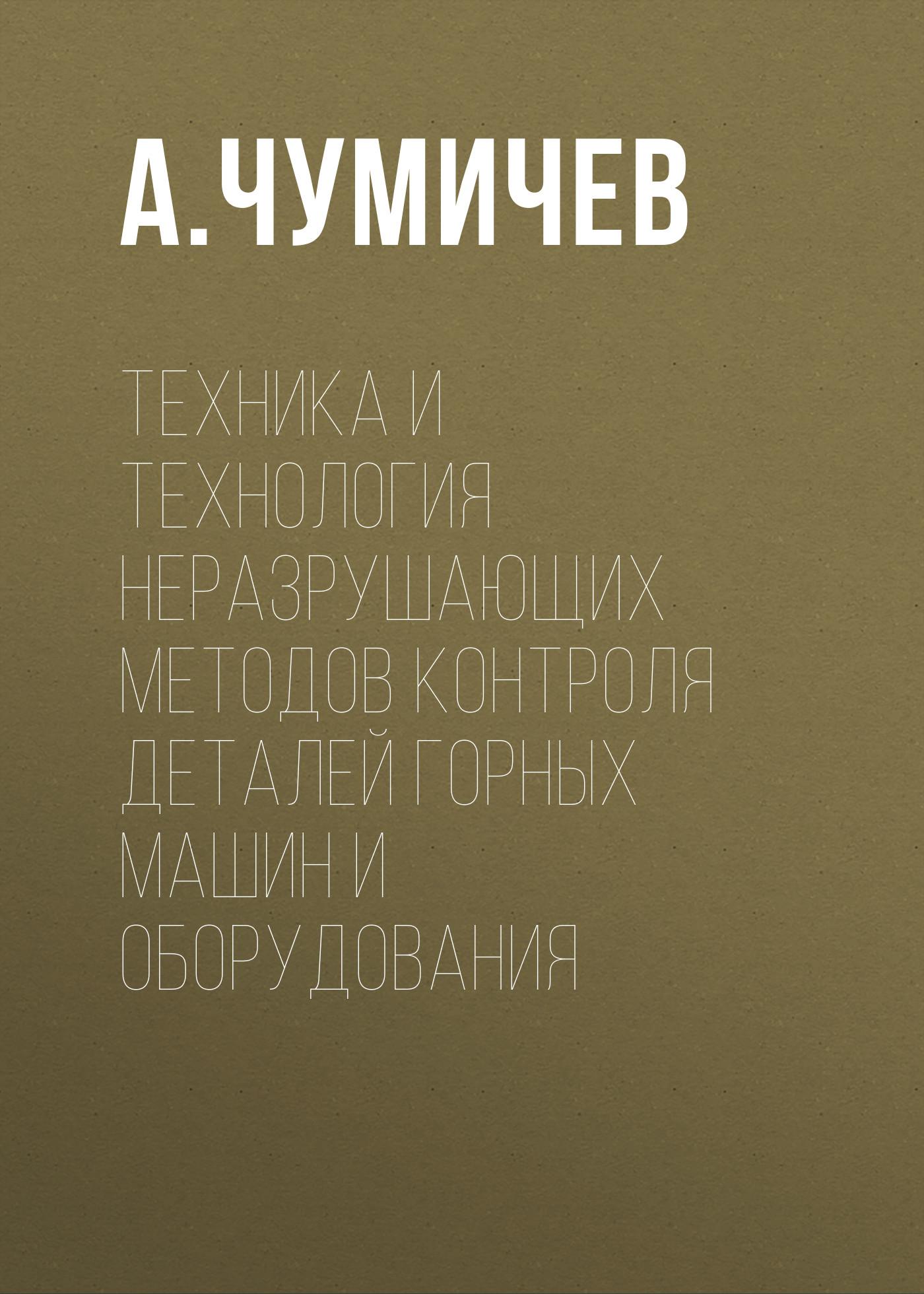 А. Чумичев Техника и технология неразрушающих методов контроля деталей горных машин и оборудования цена