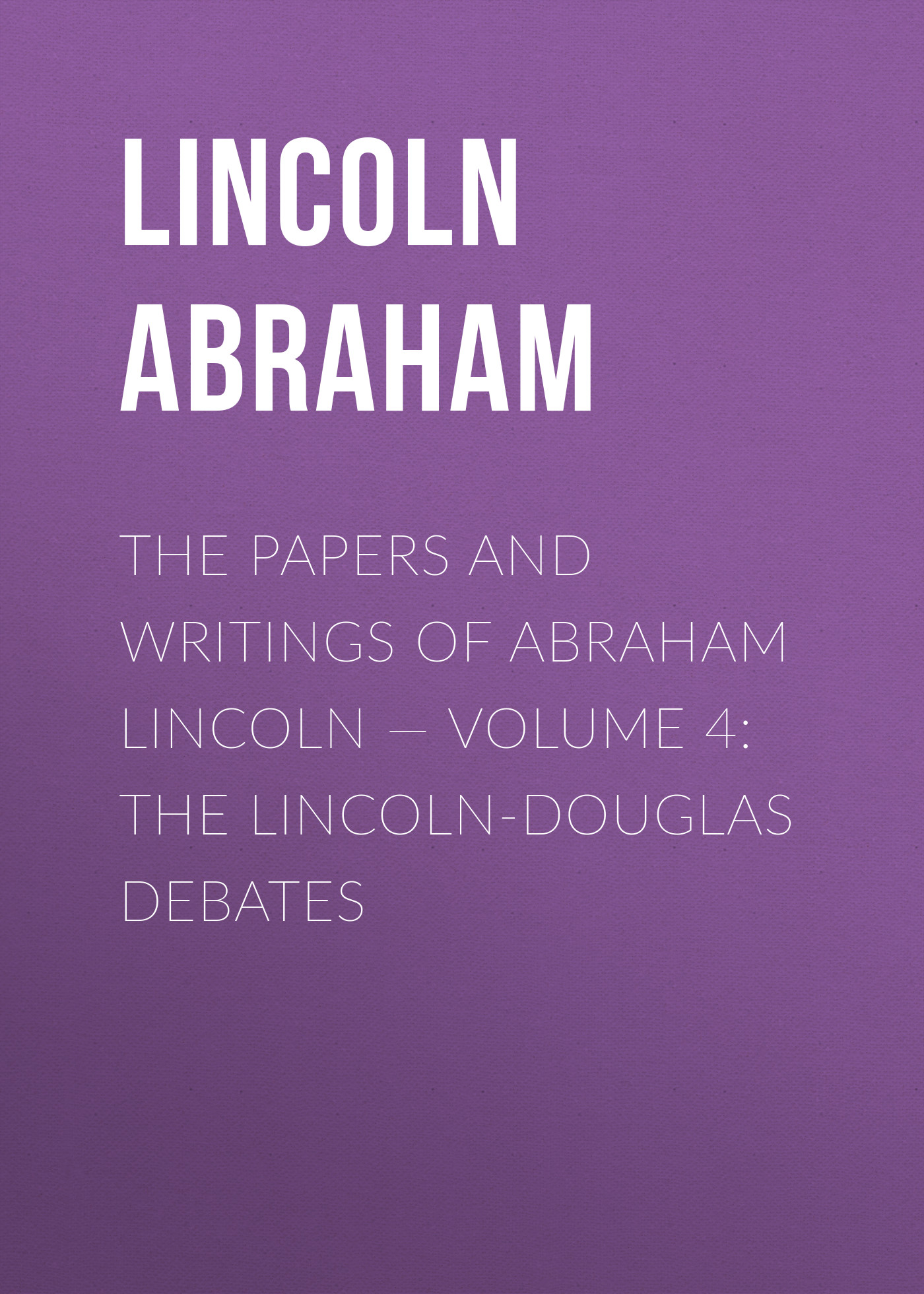 Lincoln Abraham The Papers And Writings Of Abraham Lincoln — Volume 4: The Lincoln-Douglas Debates