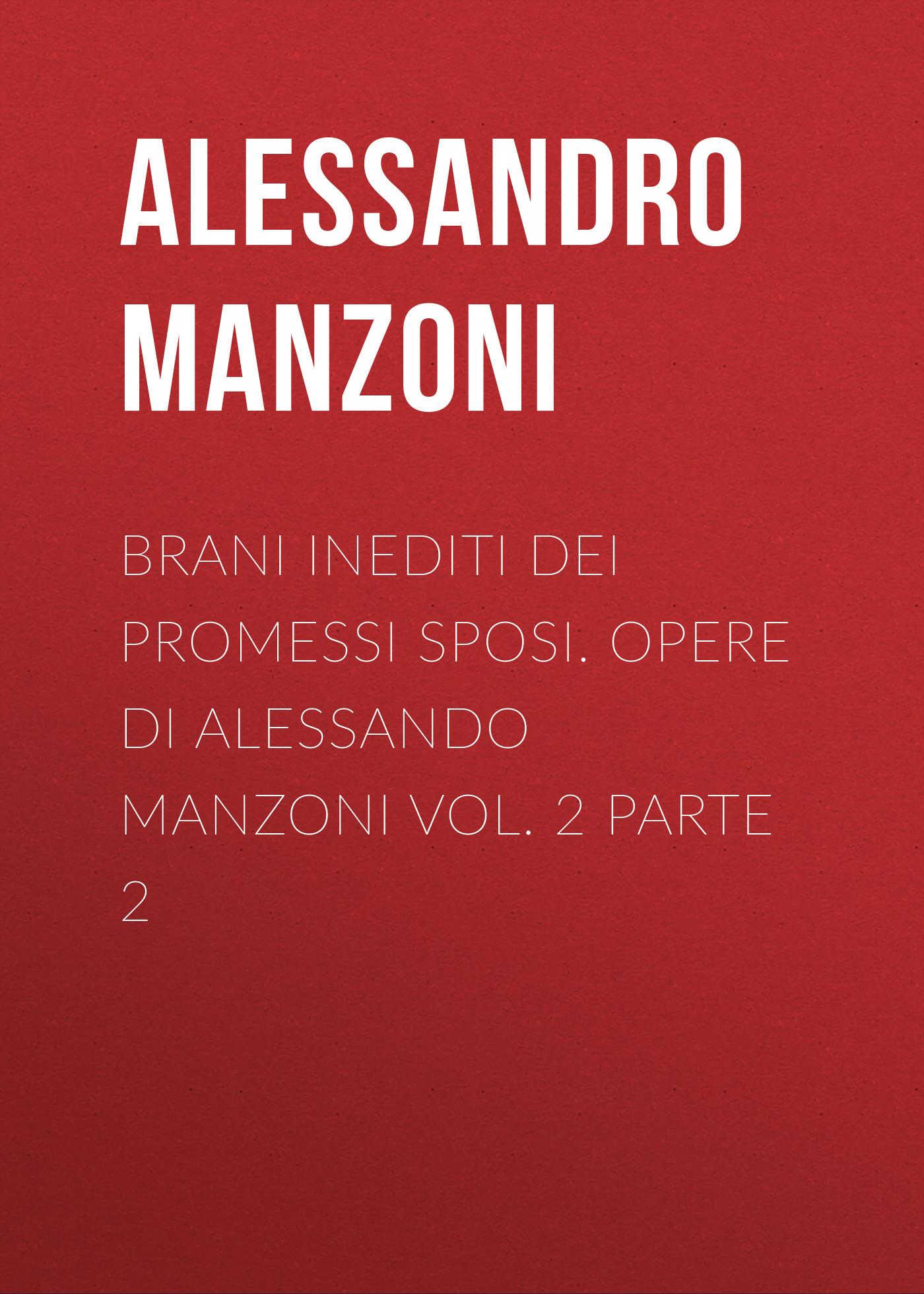 Alessandro Manzoni Brani inediti dei Promessi Sposi. Opere di Alessando Manzoni vol. 2 parte 2