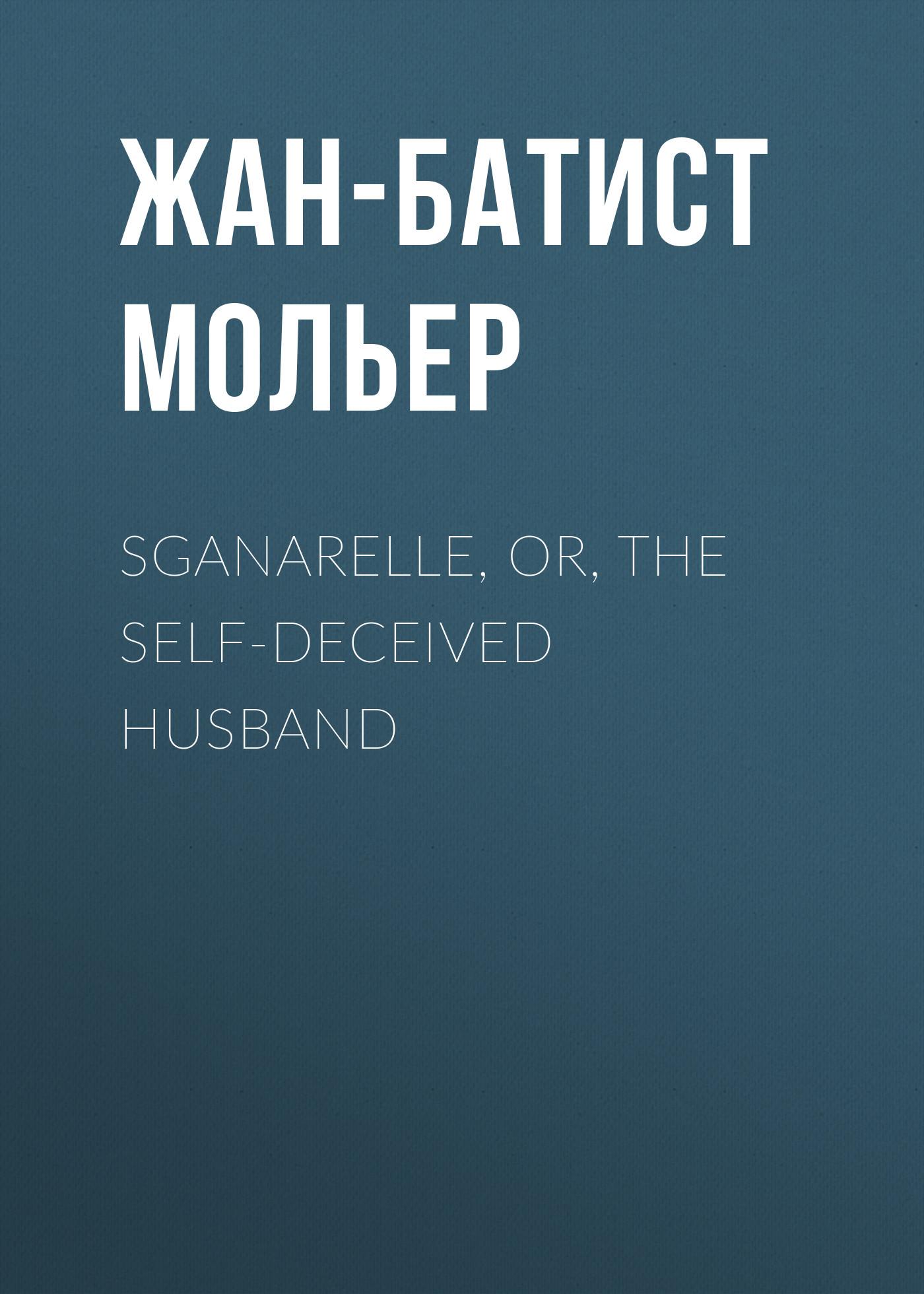 Жан-Батист Мольер Sganarelle, or, the Self-Deceived Husband it's always the husband