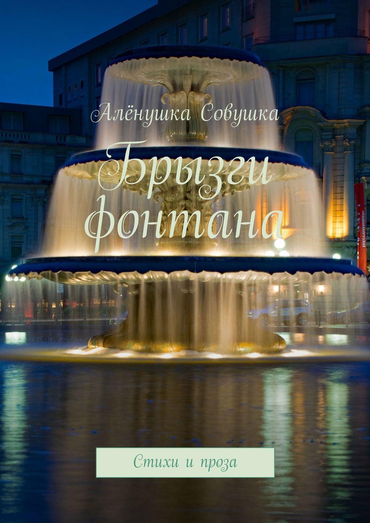 Алёна Валерьевна Кудрявцева Брызги фонтана. Стихи и проза