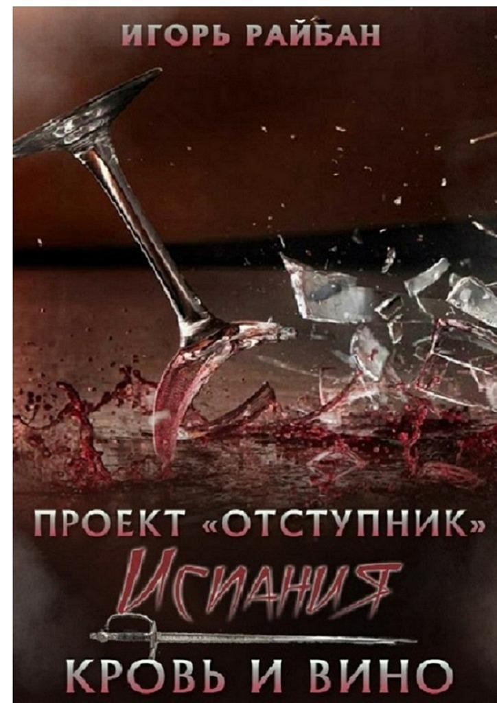Игорь Райбан Проект «Отступник». Испания. Кровь и вино игорь райбан испания