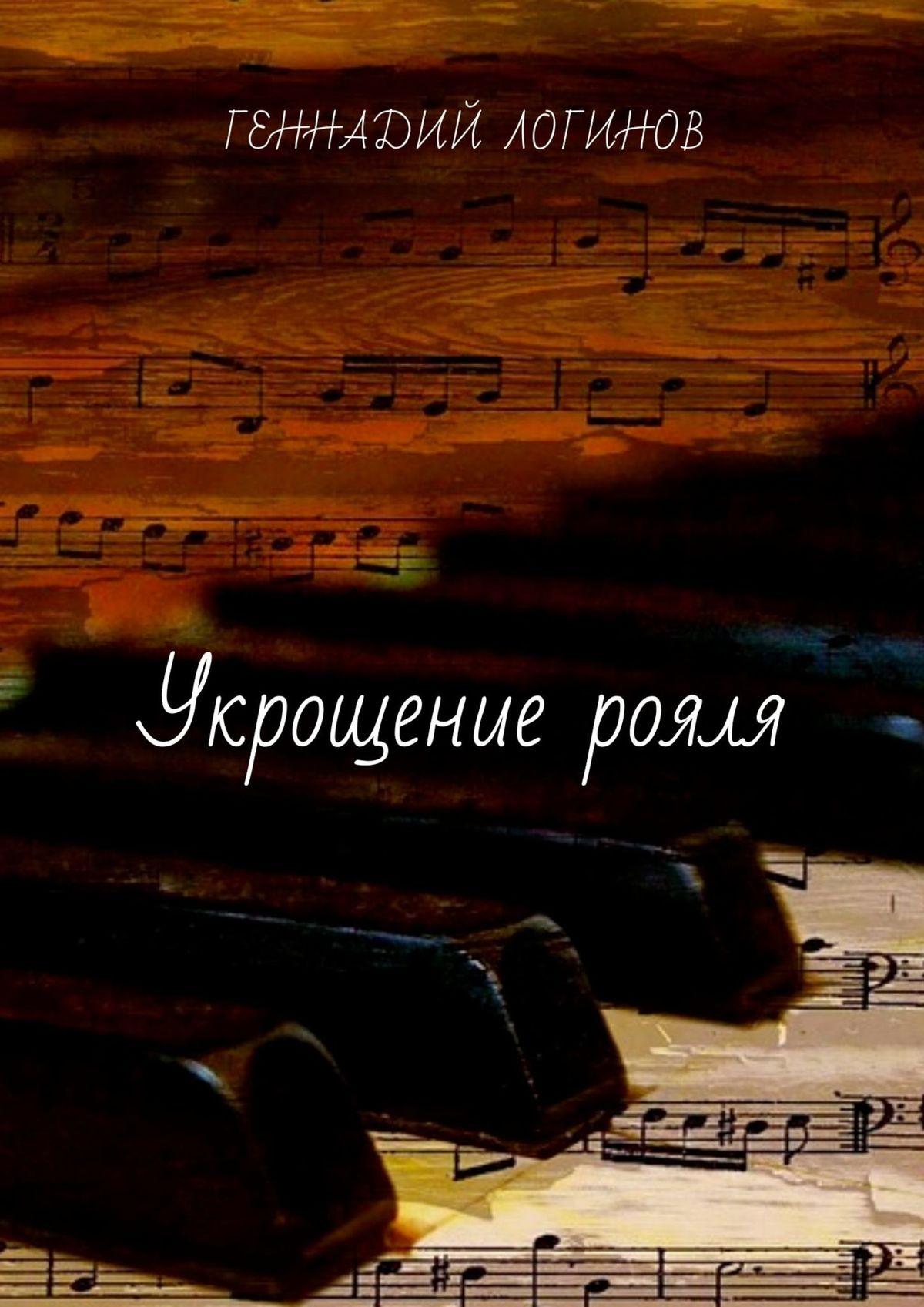 Геннадий Логинов Укрощение рояля. История одной борьбы