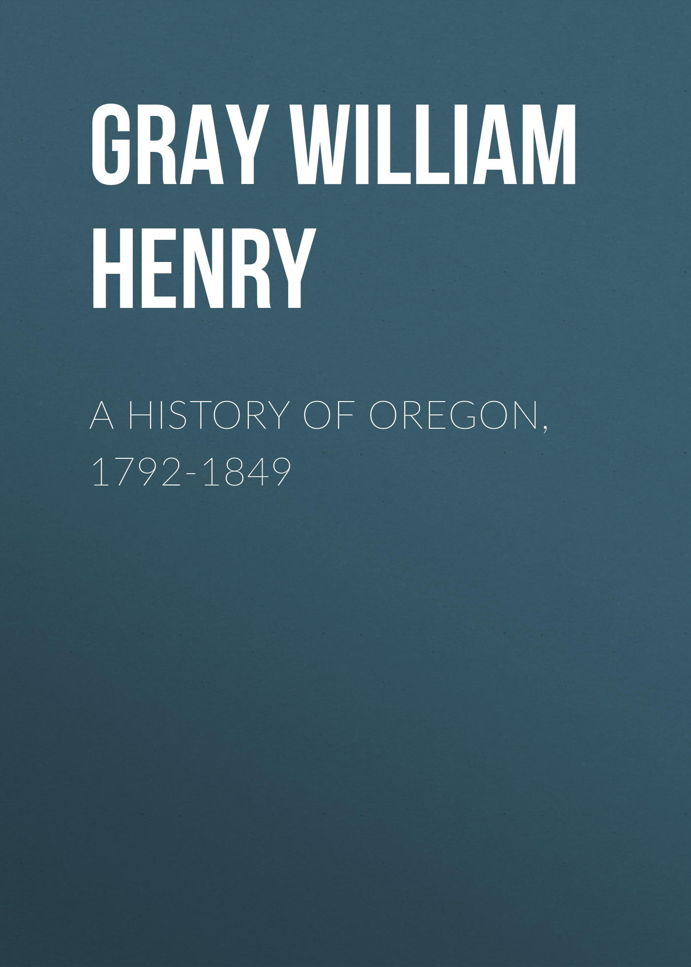 Gray William Henry A History of Oregon 1792-1849
