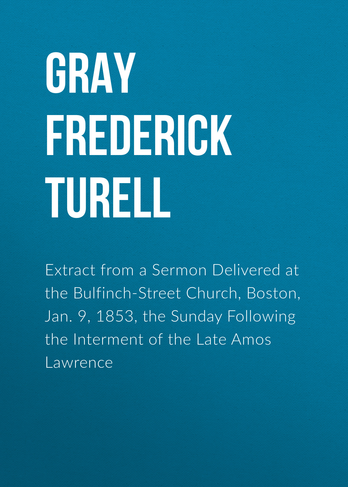 Gray Frederick Turell Extract from a Sermon Delivered at the Bulfinch-Street Church, Boston, Jan. 9, 1853, the Sunday Following the Interment of the Late Amos Lawrence джоэл коэн the boston camerata the schola cantorum of boston the shaker community of sabbathday lake maine joel cohen simple gifts
