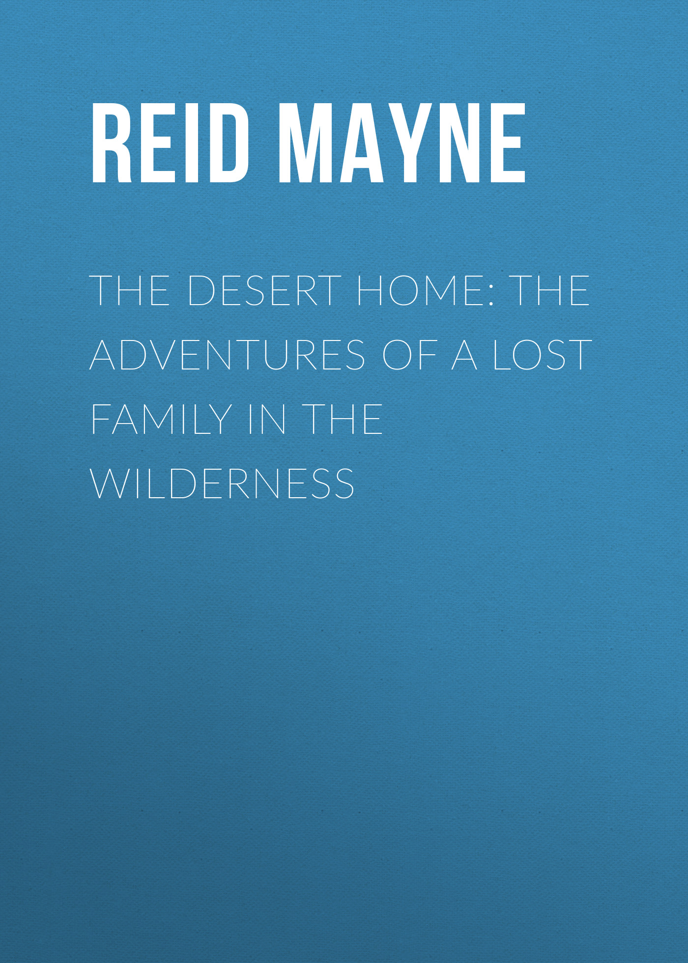Майн Рид The Desert Home: The Adventures of a Lost Family in the Wilderness