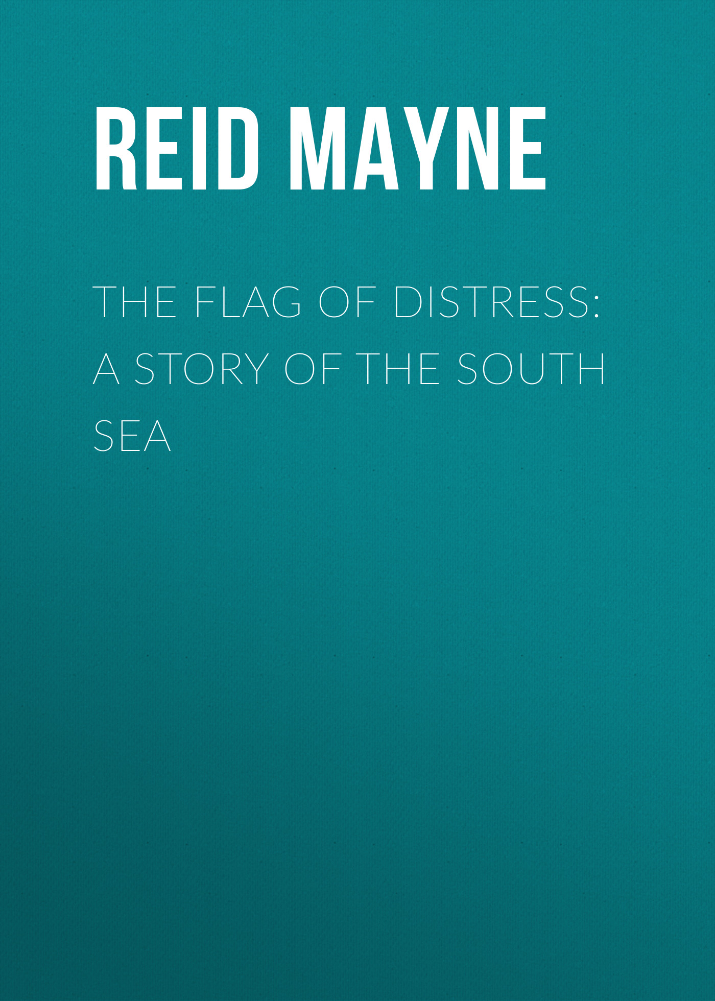 Майн Рид The Flag of Distress: A Story of the South Sea майн рид the bandolero or a marriage among the mountains