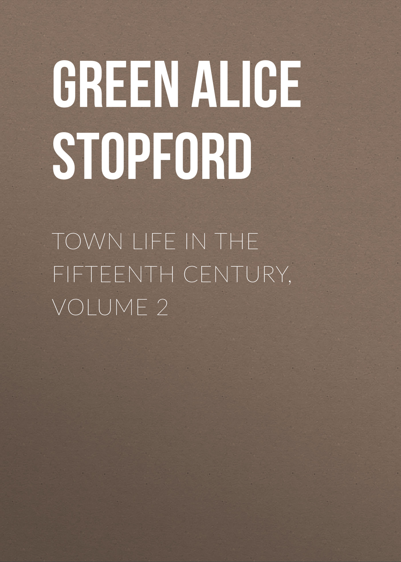 Green Alice Stopford Town Life in the Fifteenth Century, Volume 2 green alice stopford town life in the fifteenth century volume 2