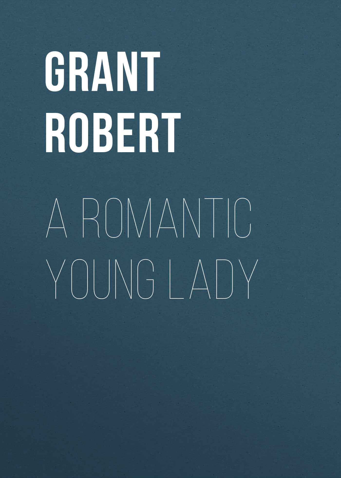 Grant Robert A Romantic Young Lady mackenzie robert shelton america a history