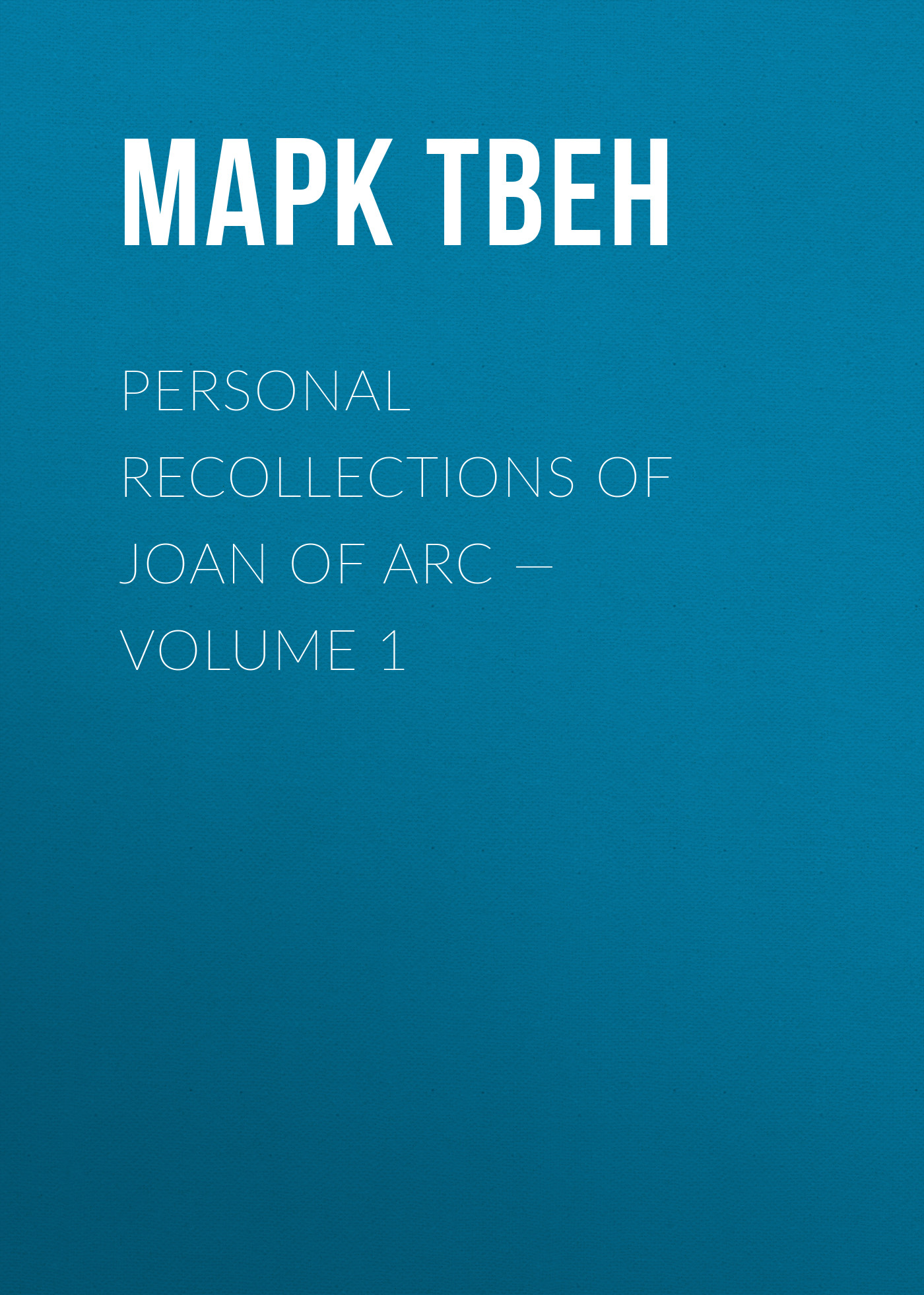 Марк Твен Personal Recollections of Joan of Arc — Volume 1