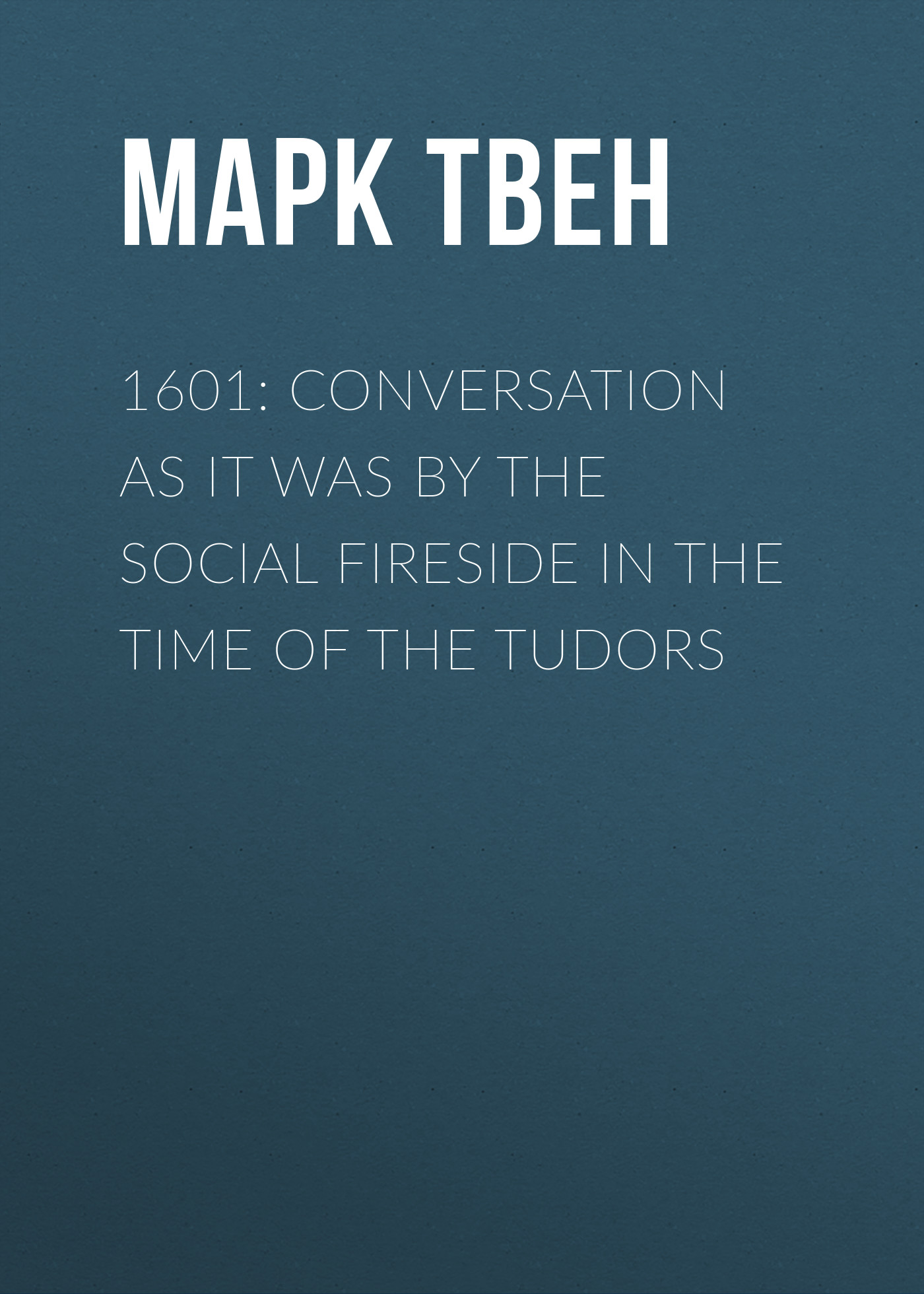 Марк Твен 1601: Conversation as it was by the Social Fireside in the Time of the Tudors цена 2017