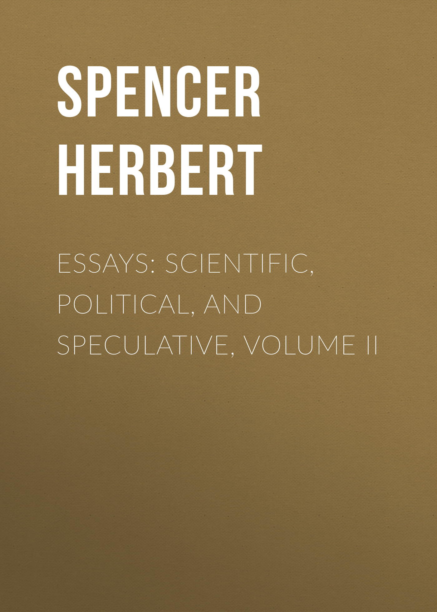 Spencer Herbert Essays: Scientific, Political, and Speculative, Volume II цена и фото