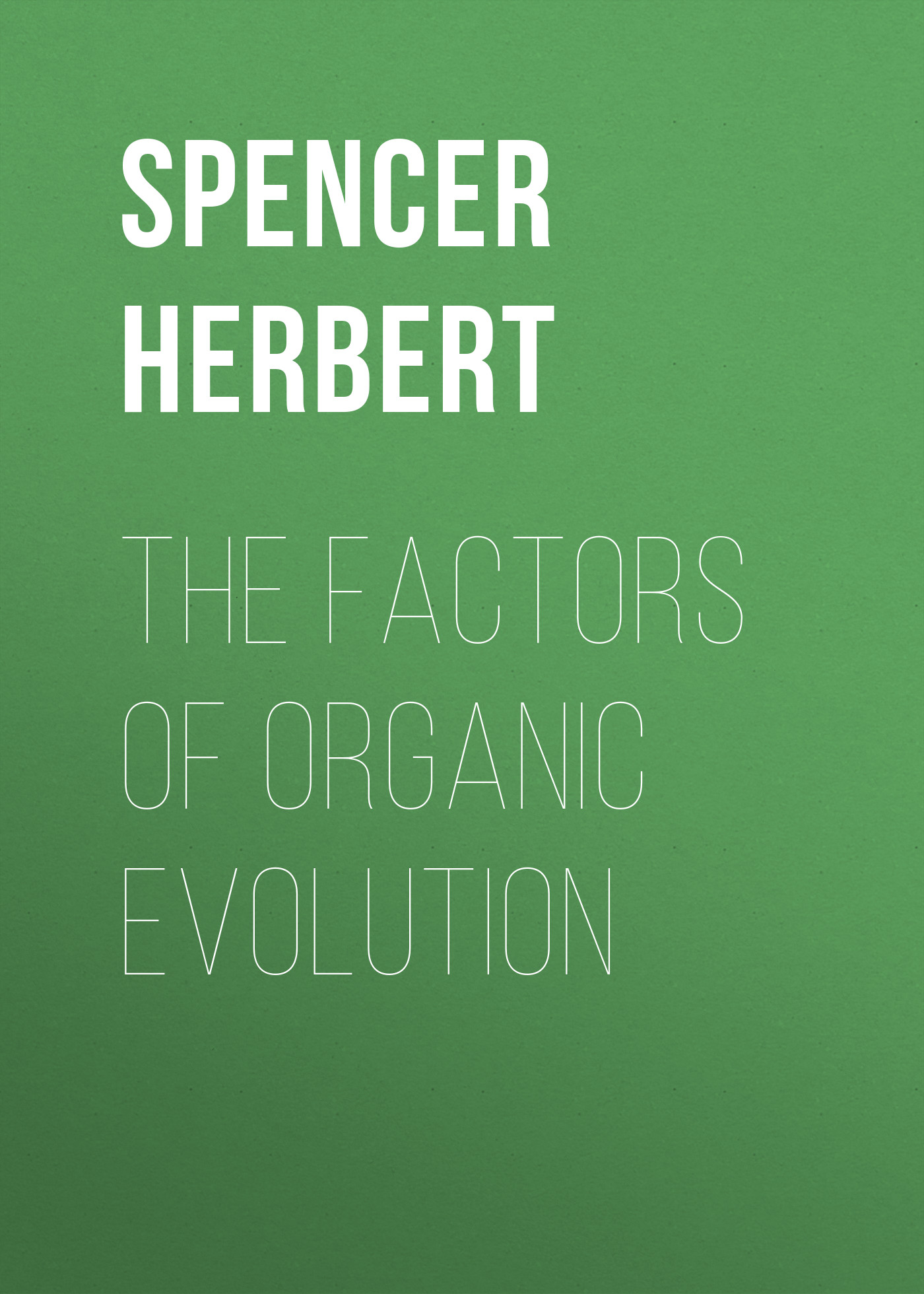 Spencer Herbert The Factors of Organic Evolution