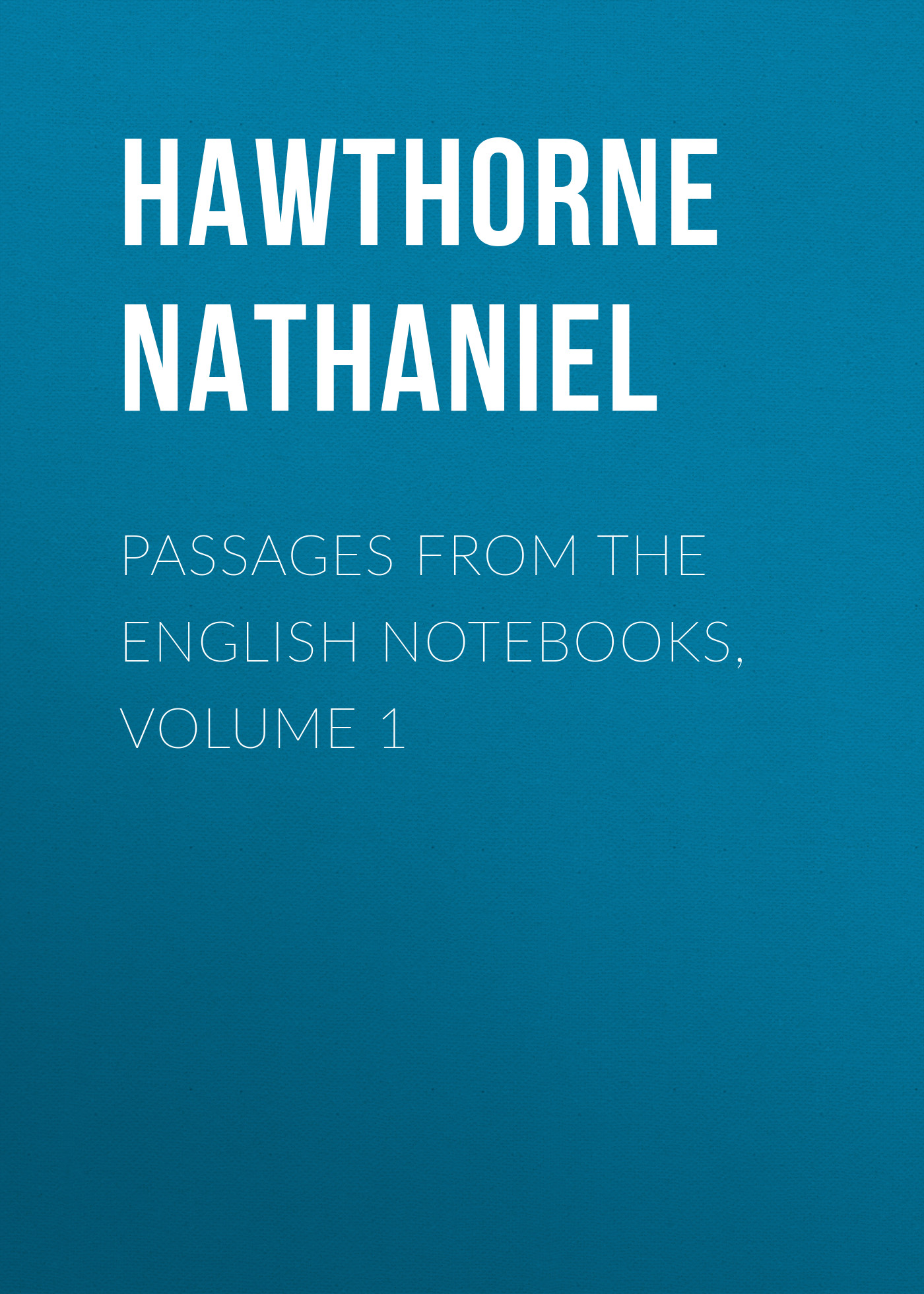 Натаниель Готорн Passages from the English Notebooks, Volume 1
