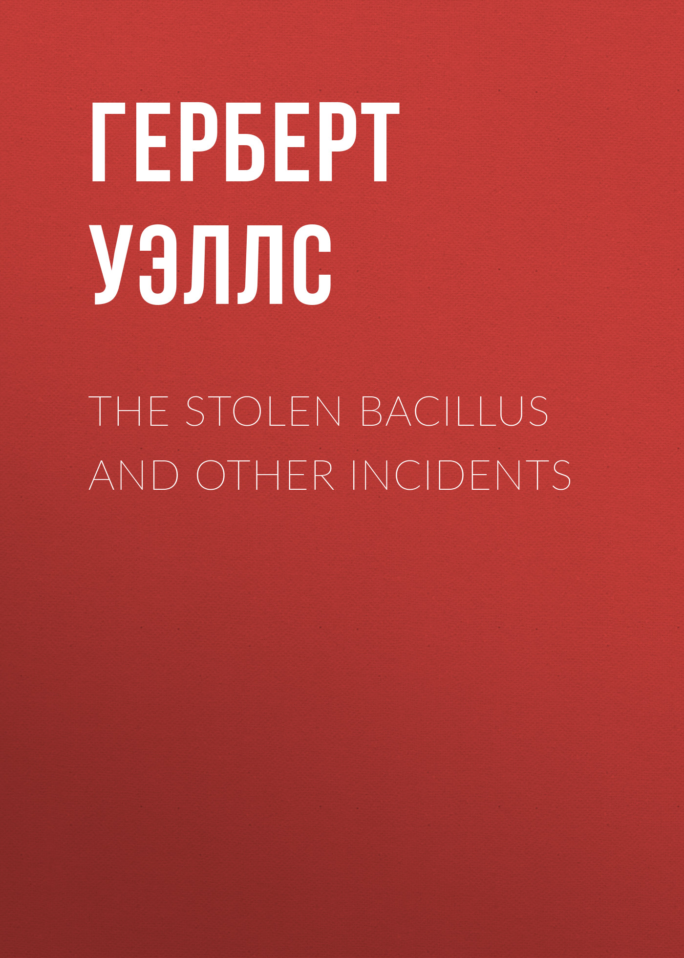 Герберт Уэллс The Stolen Bacillus and Other Incidents wells h g the stolen bacillus and other incidents