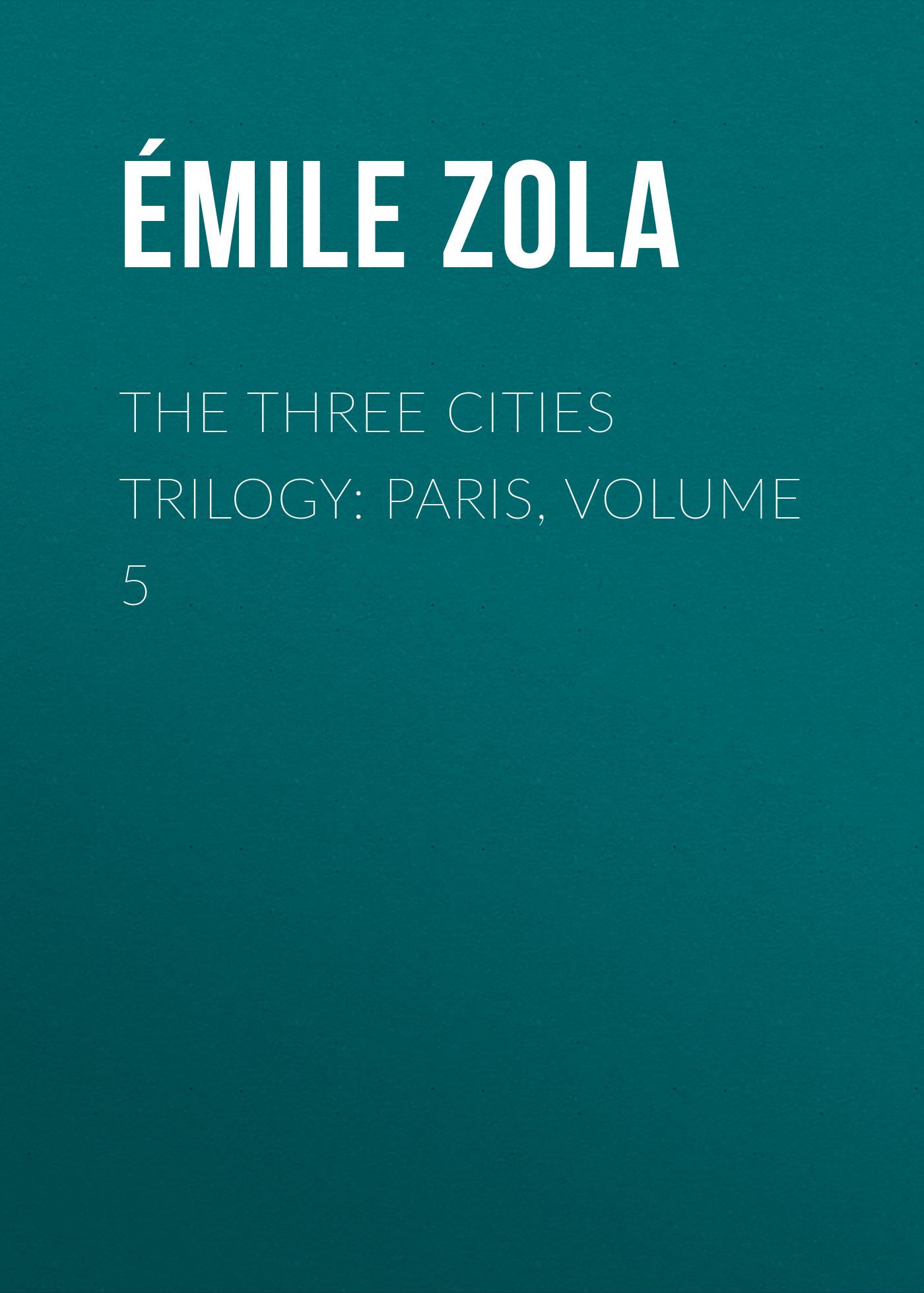 Эмиль Золя The Three Cities Trilogy: Paris, Volume 5 эмиль золя the three cities trilogy complete