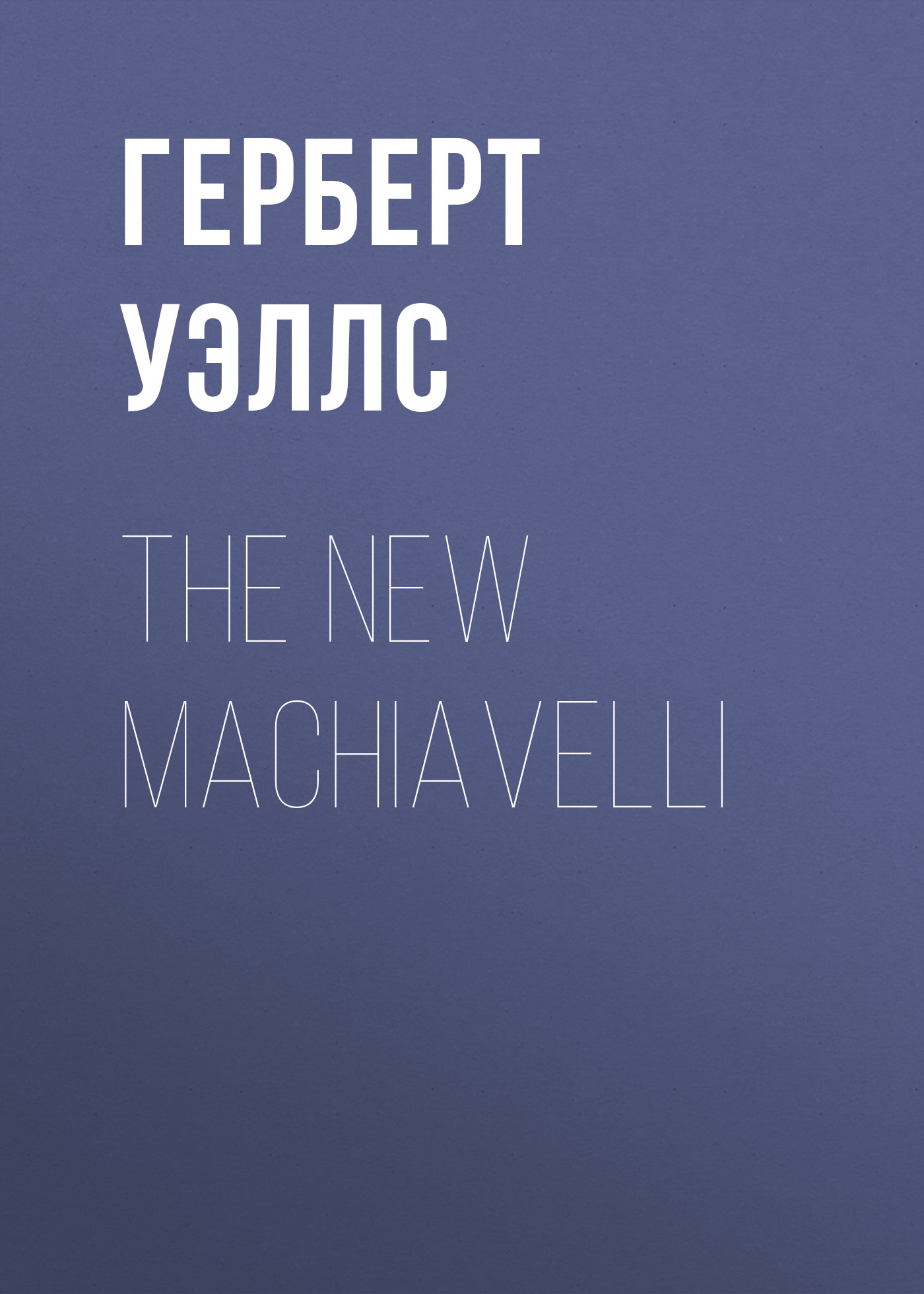 Герберт Джордж Уэллс The New Machiavelli герберт джордж уэллс an englishman looks at the world