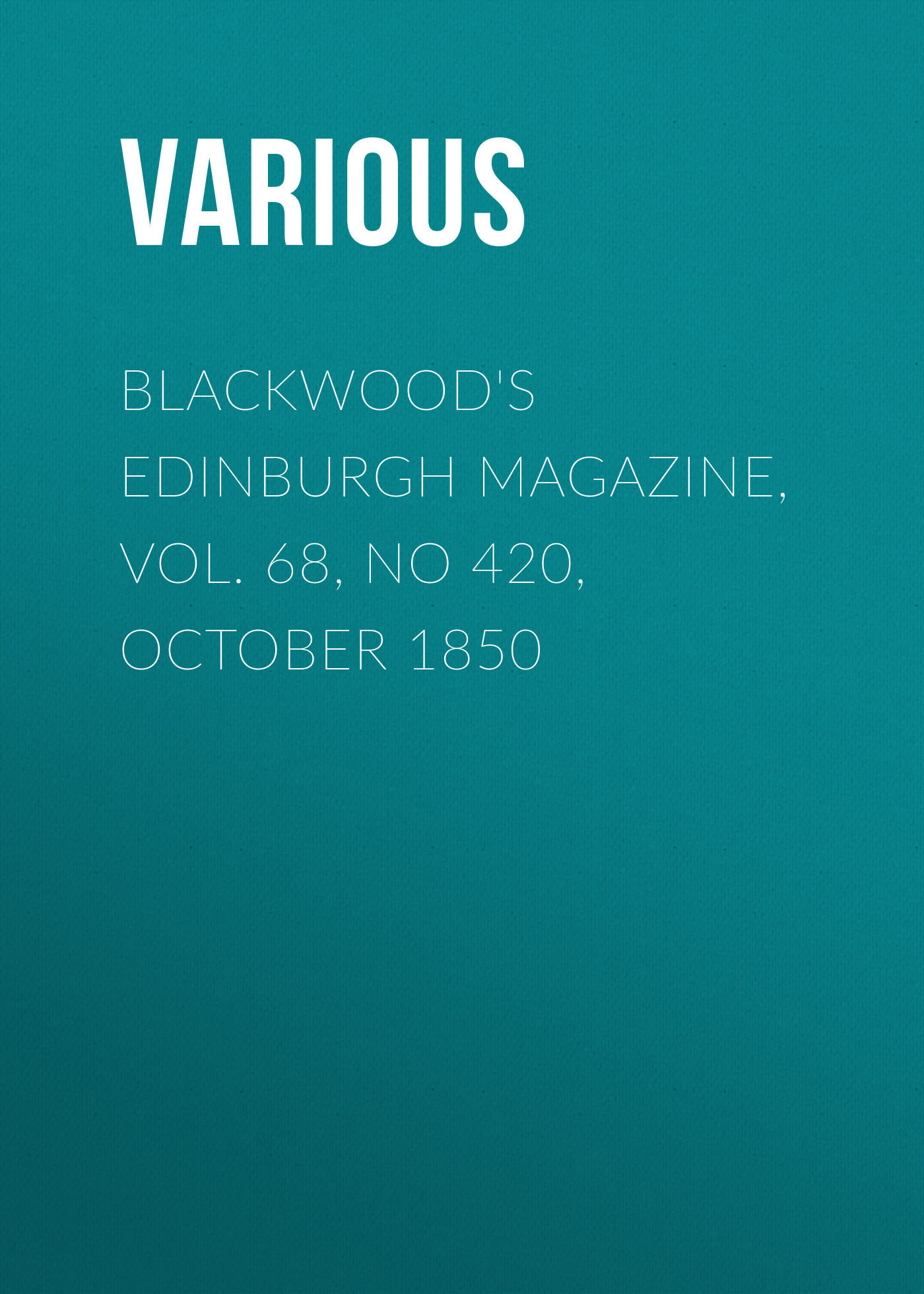 Various Blackwood's Edinburgh Magazine, Vol. 68, No 420, October 1850 various blackwood s edinburgh magazine volume 67 no 411 january 1850