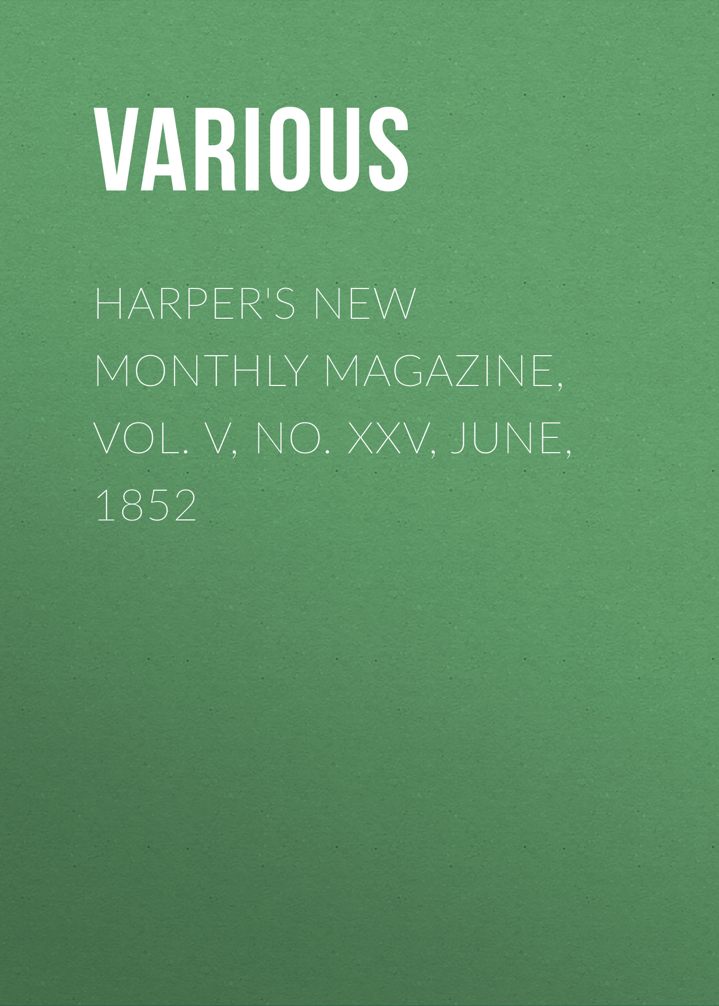 Various Harper's New Monthly Magazine, Vol. V, No. XXV, June, 1852 various harper s new monthly magazine vol iv no xx january 1852