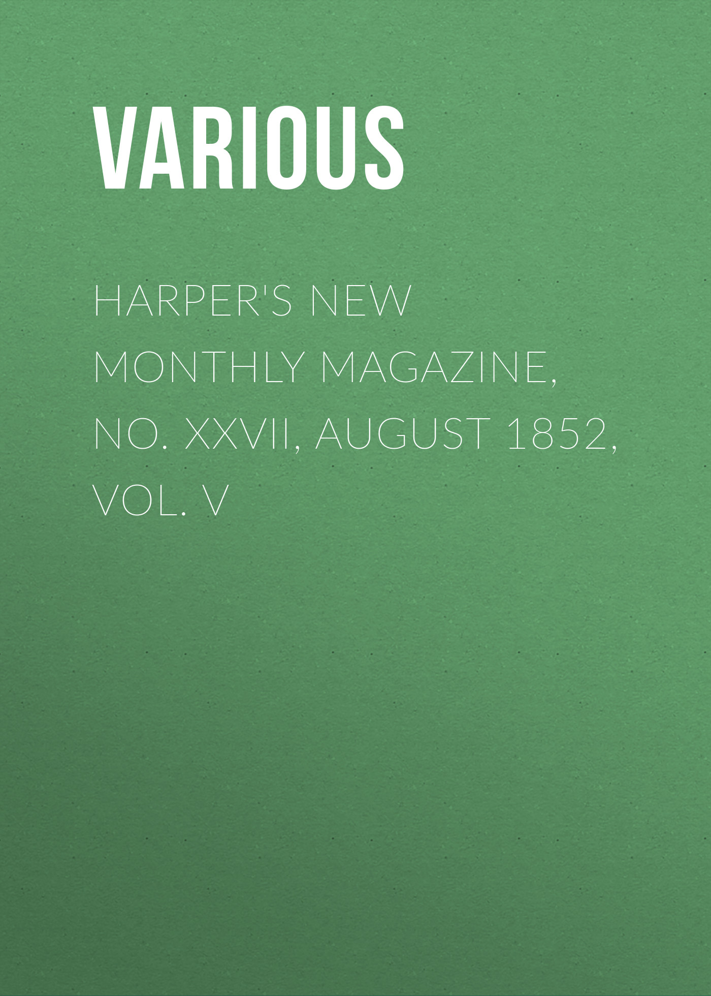 Various Harper's New Monthly Magazine, No. XXVII, August 1852, Vol. V various harper s new monthly magazine vol iv no xx january 1852