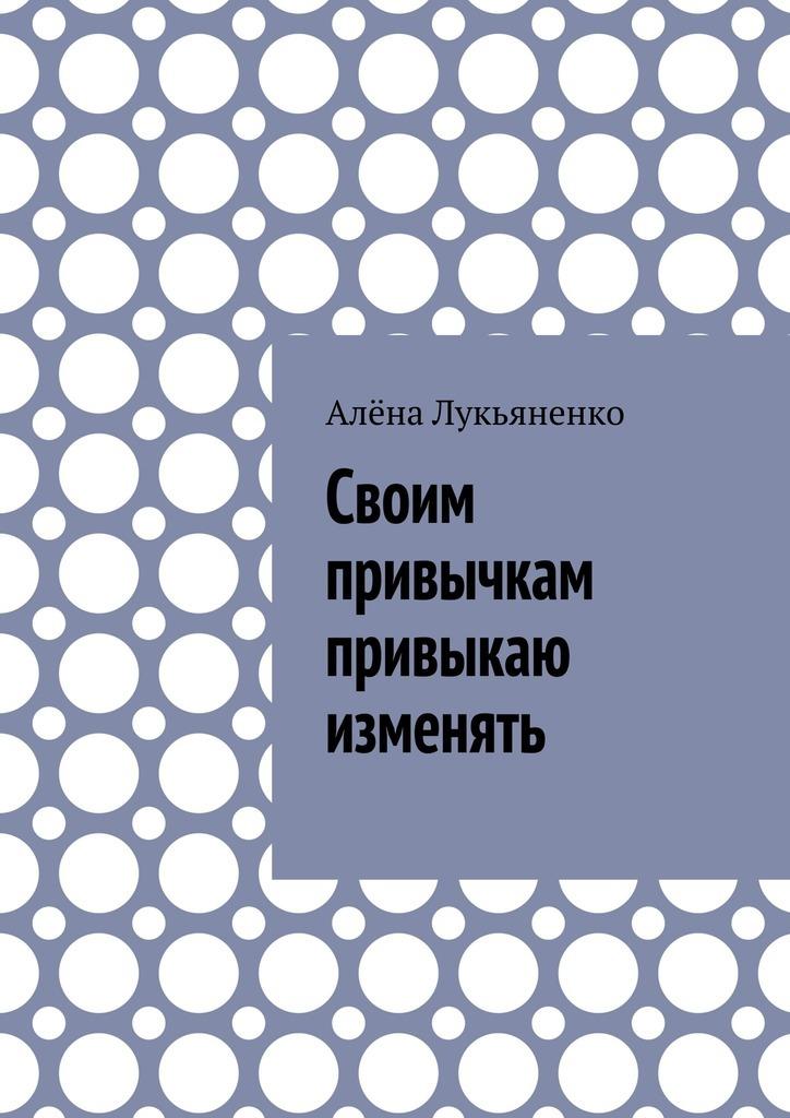 цена на Алёна Лукьяненко Своим привычкам привыкаю изменять