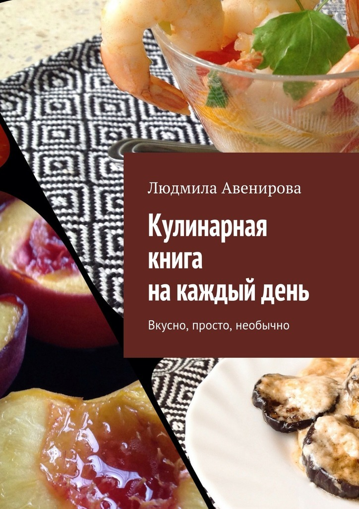 Людмила Авенирова Кулинарная книга накаждыйдень. Вкусно, просто, необычно