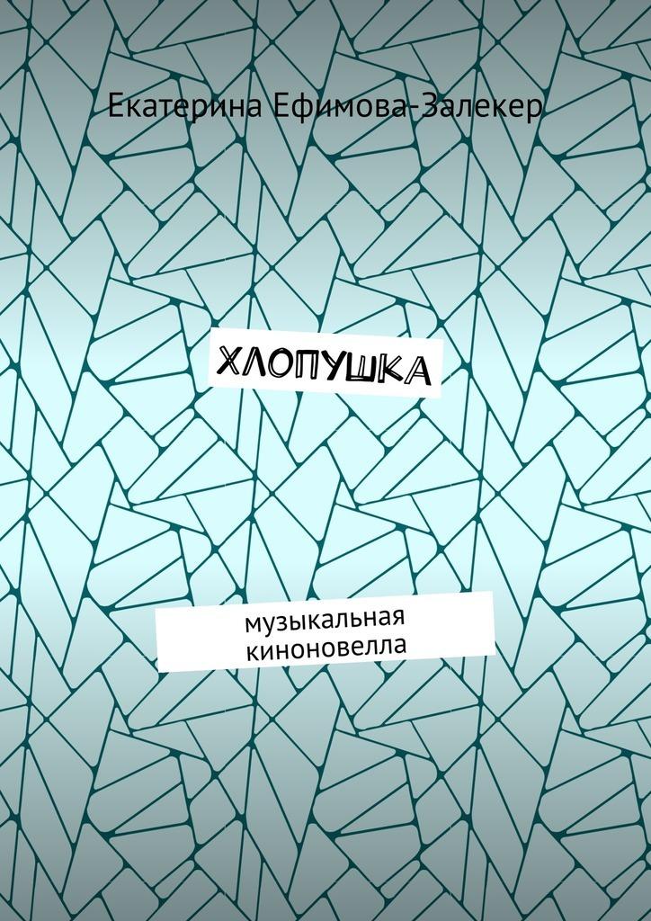 Екатерина Сергеевна Ефимова-Залекер Хлопушка. Музыкальная киноновелла екатерина савина любовь к жизни