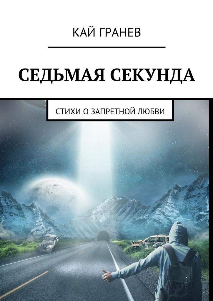 Кай Гранев Седьмая секунда. Стихи о запретной любви кай гранев седьмая секунда стихи о запретной любви