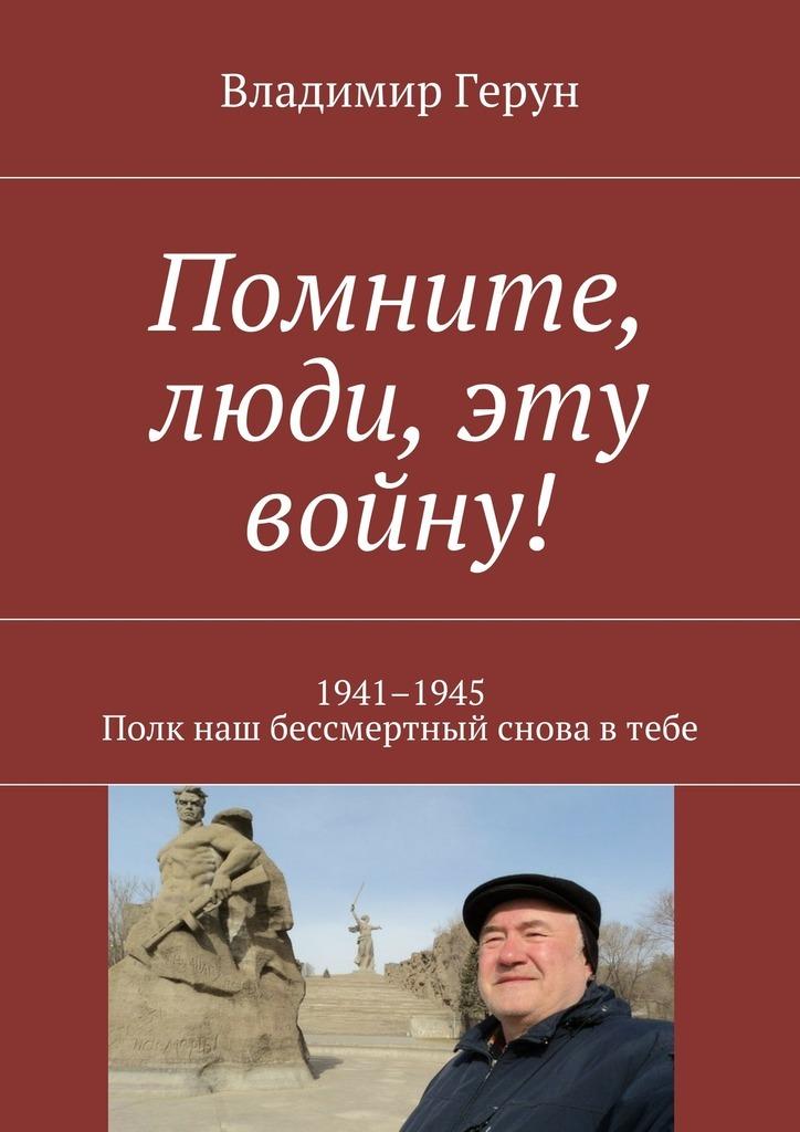 Владимир Герун Помните, люди, эту войну! 1941–1945. Полк наш бессмертный снова втебе познер в в бессмертный полк непридуманная история