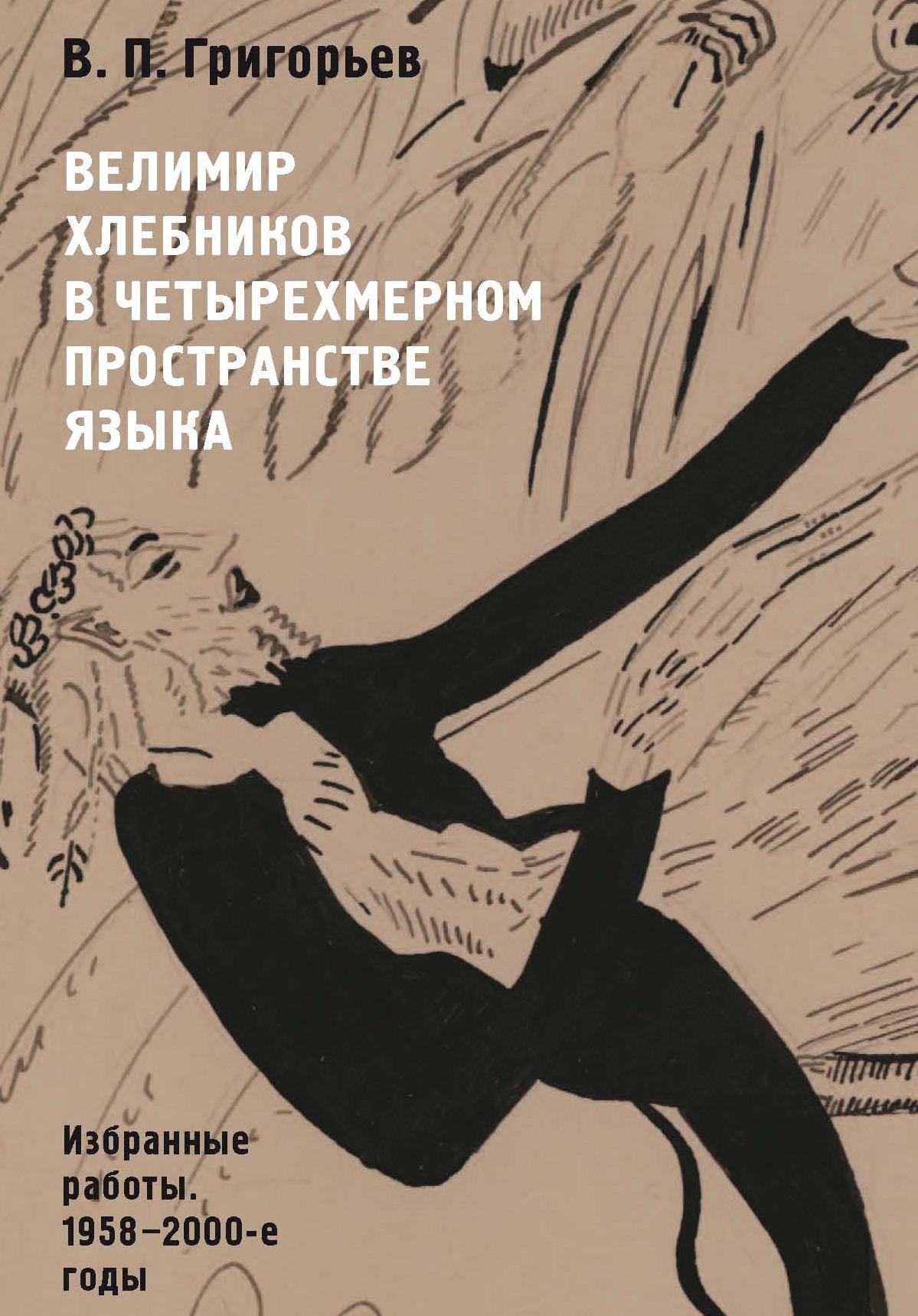 В. П. Григорьев Велимир Хлебников в четырехмерном пространстве языка. Избранные работы. 1958—2000-е годы