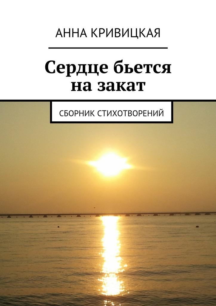 Анна Александровна Кривицкая Сердце бьется назакат. Сборник стихотворений