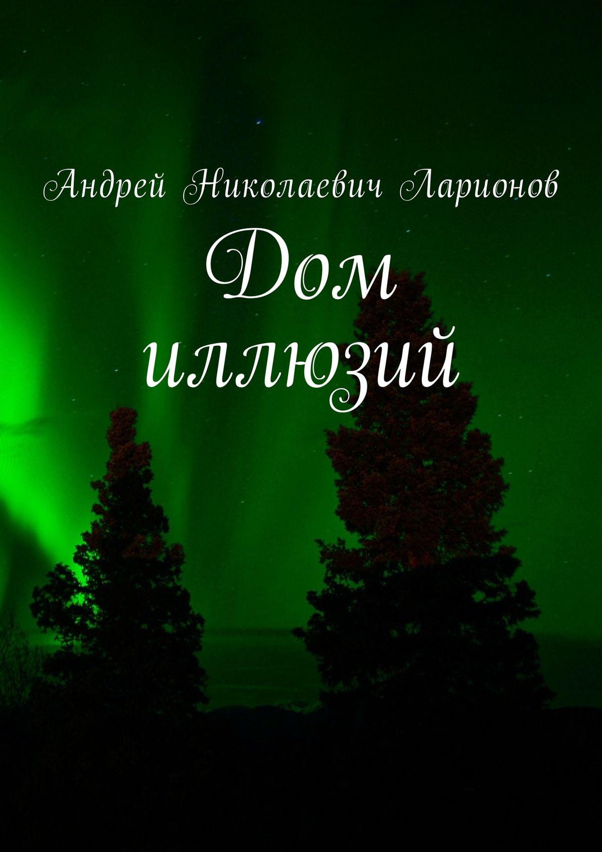 Андрей Николаевич Ларионов Дом иллюзий цена