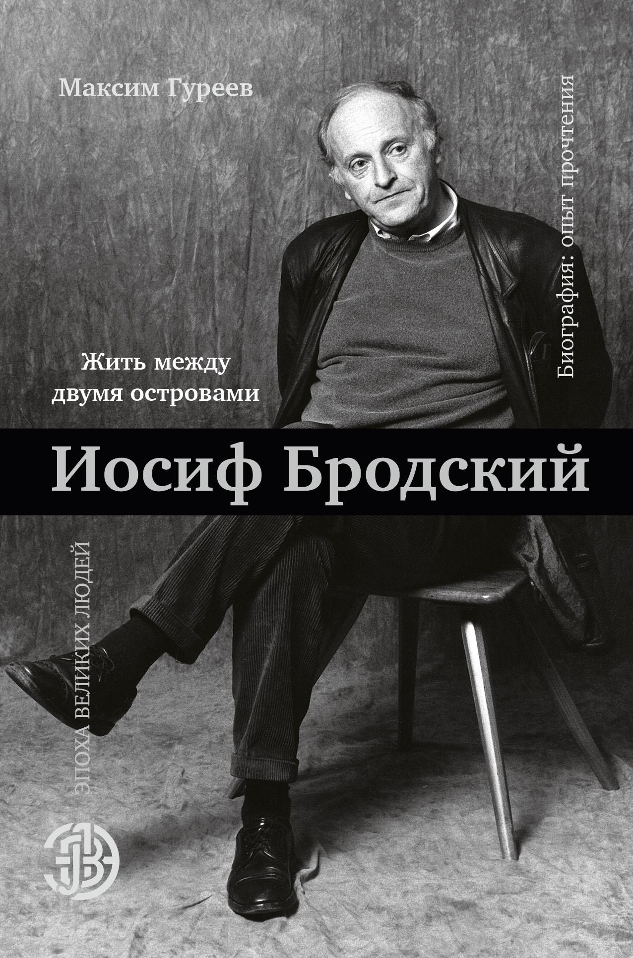 Максим Гуреев Иосиф Бродский. Жить между двумя островами