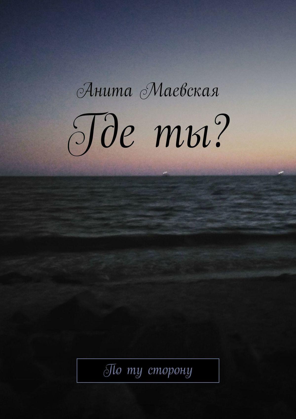 Анита Маевская Где ты? По ту сторону