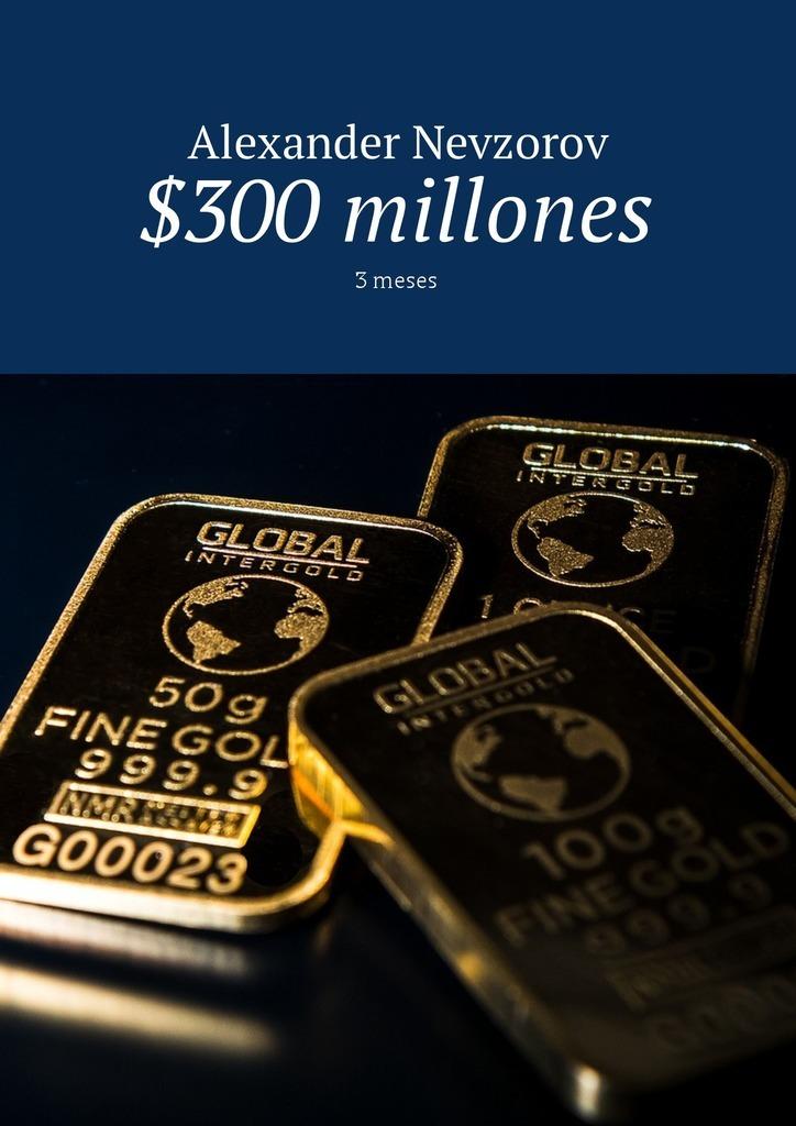 Александр Невзоров $300 millones. 3meses