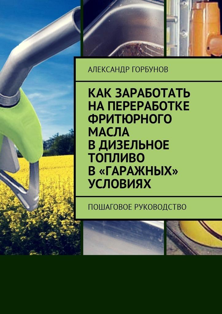 Александр Горбунов Как заработать напереработке фритюрного масла вдизельное топливо в«гаражных» условиях. Пошаговое руководство александр горбунов 54000$ в час или как инвестировать в bitcoin