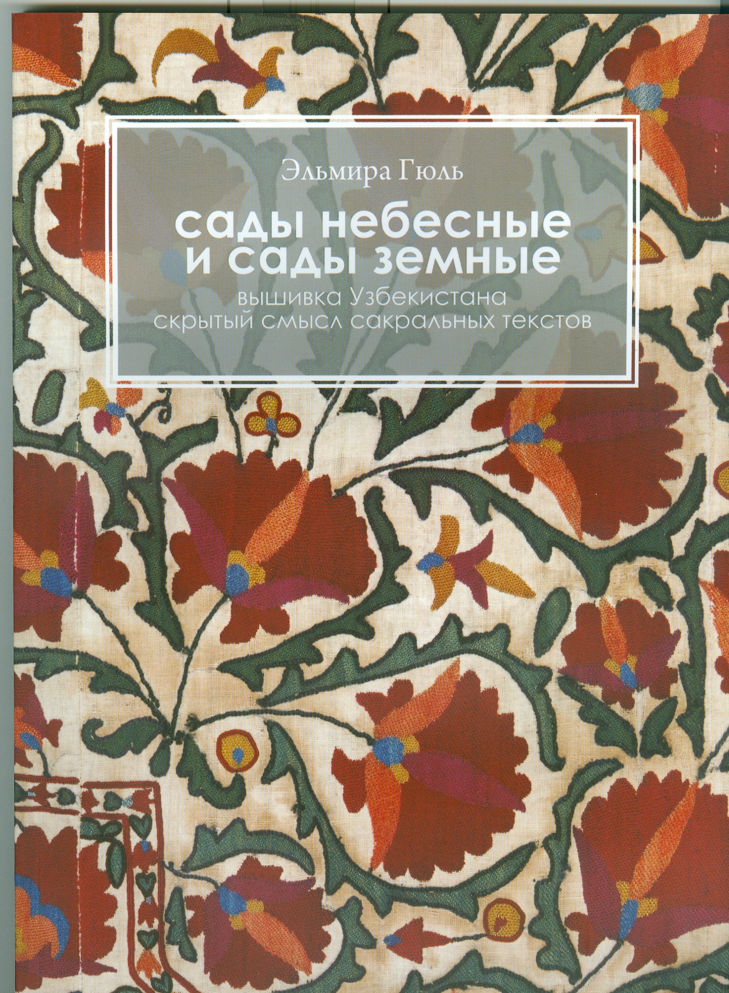 Эльмира Гюль Сады небесные и сады земные. Вышивка Узбекистана. Скрытый смысл сакральных текстов сады семирамиды
